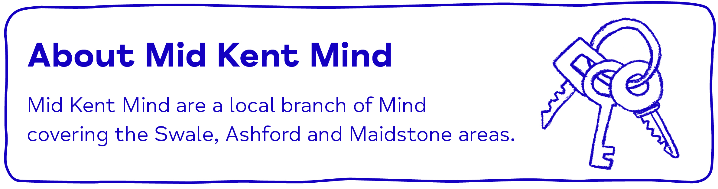 About Mid Kent Mind Mid Kent Mind are a local branch of Mind      covering the Swale, Ashford and Maidstone areas.