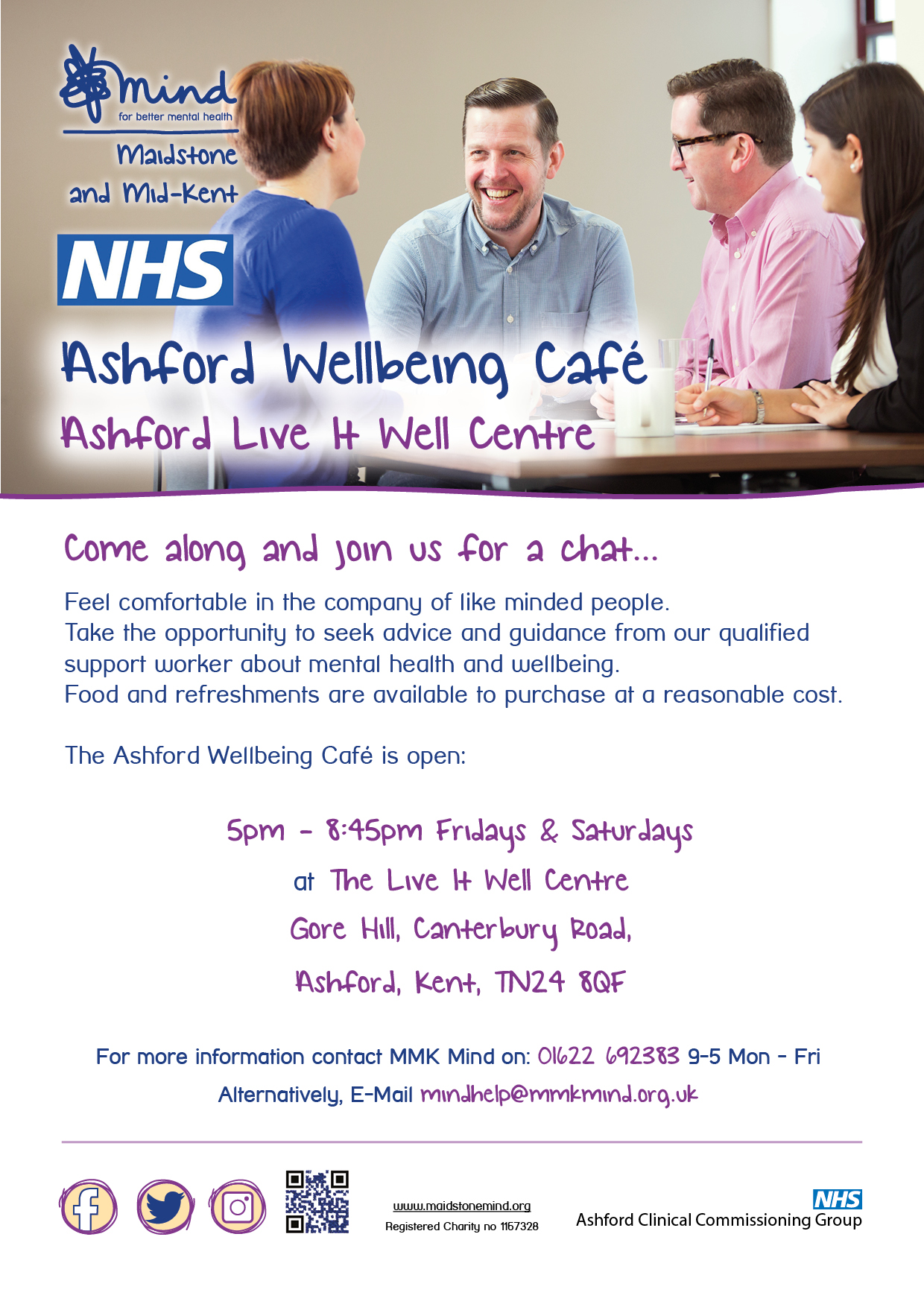 Ashford Wellbeing Café Ashford Live It Well Centre. Come along and join us for a chat... Feel comfortable in the company of like minded people. Take the opportunity to seek advice and guidance from our qualified support worker about mental health and wellbeing. Food and refreshments are available to purchase at a reasonable cost. The Ashford Wellbeing Café is open: 5pm - 8:45pm Fridays & Saturdays. at The Live It Well Centre Gore Hill, Canterbury Road, Ashford, Kent, TN24 8QF. For more information contact MMK Mind on: 01622 692383 9-5 Mon - Fri Alternatively, E-Mail mindhelp@mmkmind.org.uk.