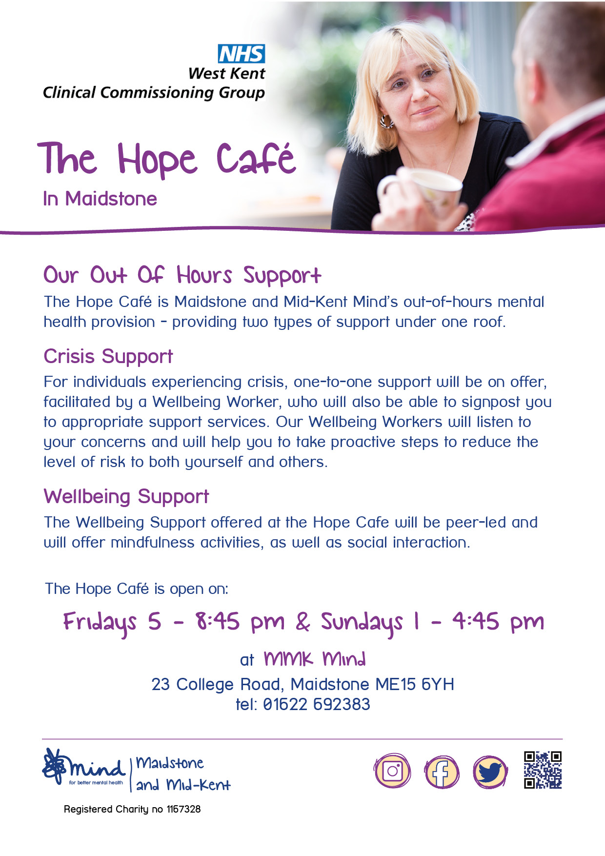 Hope Café - Our Out Of Hours Support The Hope Café is Maidstone and Mid-Kent Mind's out-of-hours mental health provision - providing two types of support under one roof. Crisis Support For individuals experiencing crisis, one-to-one support will be on offer, facilitated by a Wellbeing Worker, who will also be able to signpost you to appropriate support services. Our Wellbeing Workers will listen to your concerns and will help you to take proactive steps to reduce the level of risk to both yourself and others. Wellbeing Support The Wellbeing Support offered at the Hope Cafe will be peer-led and will offer mindfulness activities, as well as social interaction. The Hope Café is open on: Fridays 5 - 8:45 pm & Sundays 1 - 4:45 pm. at MMK Mind 23 College Road, Maidstone ME15 6YH tel: 01622 692383