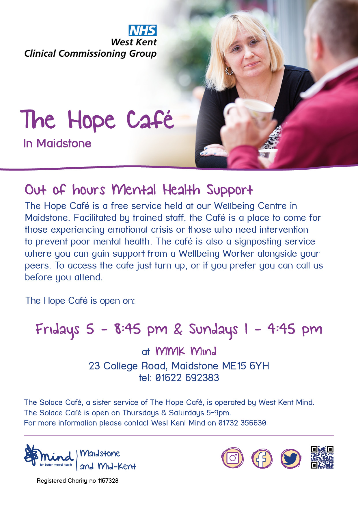 Hope Café - Out of hours Mental Health Support The Hope Café is a free service held at our Wellbeing Centre in Maidstone. Facilitated by trained staff, the Café is a place to come for those experiencing emotional crisis or those who need intervention to prevent poor mental health. The café is also a signposting service where you can gain support from a Wellbeing Worker alongside your peers. To access the cafe just turn up, or if you prefer you can call us before you attend. The Hope Café is open on: Fridays 5 - 8:45 pm & Sundays 1 - 4:45 pm at MMK Mind 23 College Road, Maidstone ME15 6YH tel: 01622 692383. The Solace Café, a sister service of The Hope Café, is operated by West Kent Mind. The Solace Café is open on Thursdays & Saturdays 5-9pm. For more information please contact West Kent Mind on 01732 356630