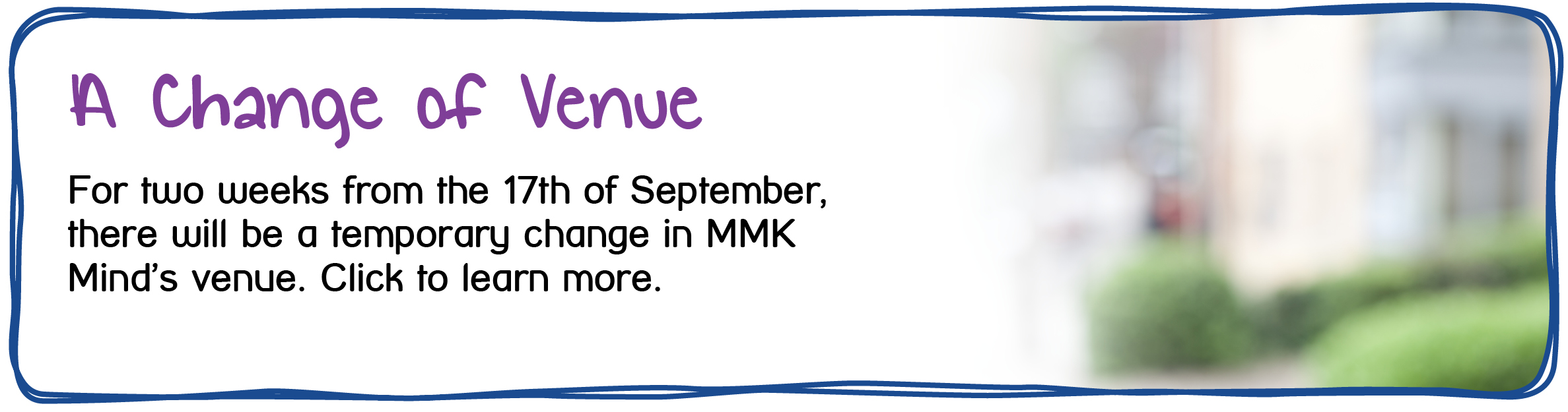 A Change of Venue. For two weeks from the 17th of September, MMK Mind will see a change in venue. Click the link to find out more.