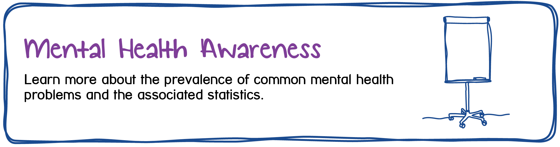 Mental Health Awareness - Learn more about the prevalence of common mental health problems and the associated stats.