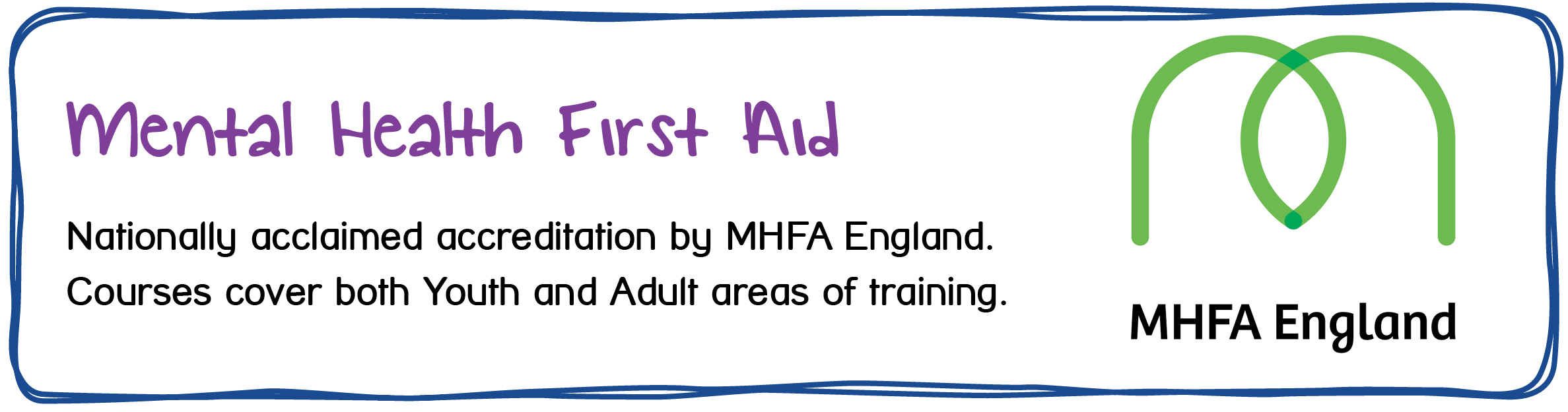MHFA - Mental Health First Aid is a nationally acclaimed accreditation by MHFA England. Courses cover both Youth and Adult areas of training.