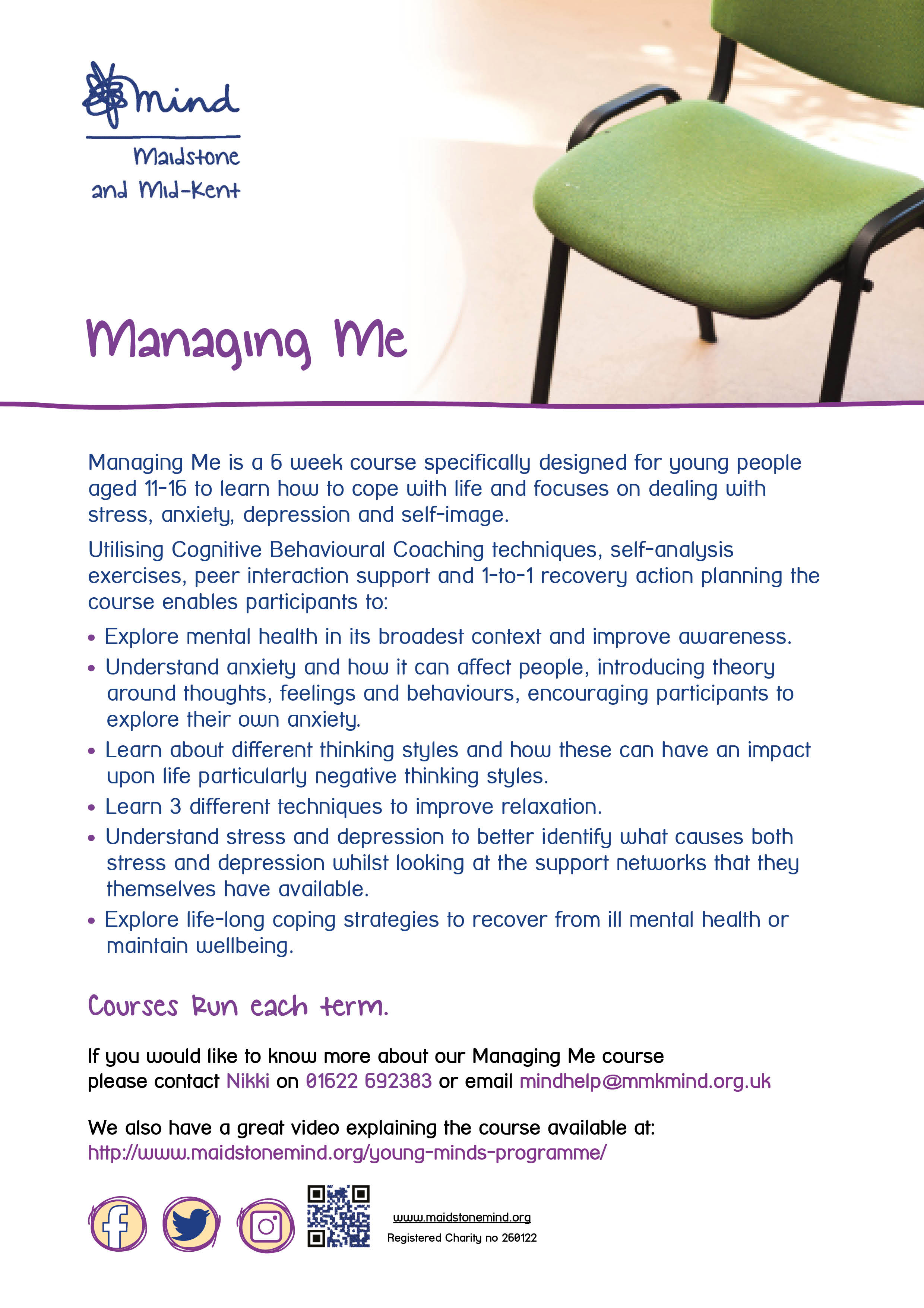 Managing Me - September 2018 : Managing Me is a 6 week course specifically designed for young people aged 11-16 to learn how to cope with life and focuses on dealing with stress, anxiety, depression and self-image. Utilising Cognitive Behavioural Coaching techniques, self-analysis exercises, peer interaction support and 1-to-1 recovery action planning the course enables participants to: Explore mental health in its broadest context and improve awareness. Understand anxiety and how it can affect people, introducing theory around thoughts, feelings and behaviours, encouraging participants to explore their own anxiety. Learn about different thinking styles and how these can have an impact upon life particularly negative thinking styles. Learn 3 different techniques to improve relaxation. Understand stress and depression to better identify what causes both stress and depression whilst looking at the support networks that they themselves have available. Explore life-long coping strategies to recover from ill mental health or maintain wellbeing. Courses Run each term. If you would like to know more about our Managing Me course please contact Nikki on 01622 692383 or email mindhelp@mmkmind.org.uk We also have a great video explaining the course available at: http://www.maidstonemind.org/young-minds-programme/