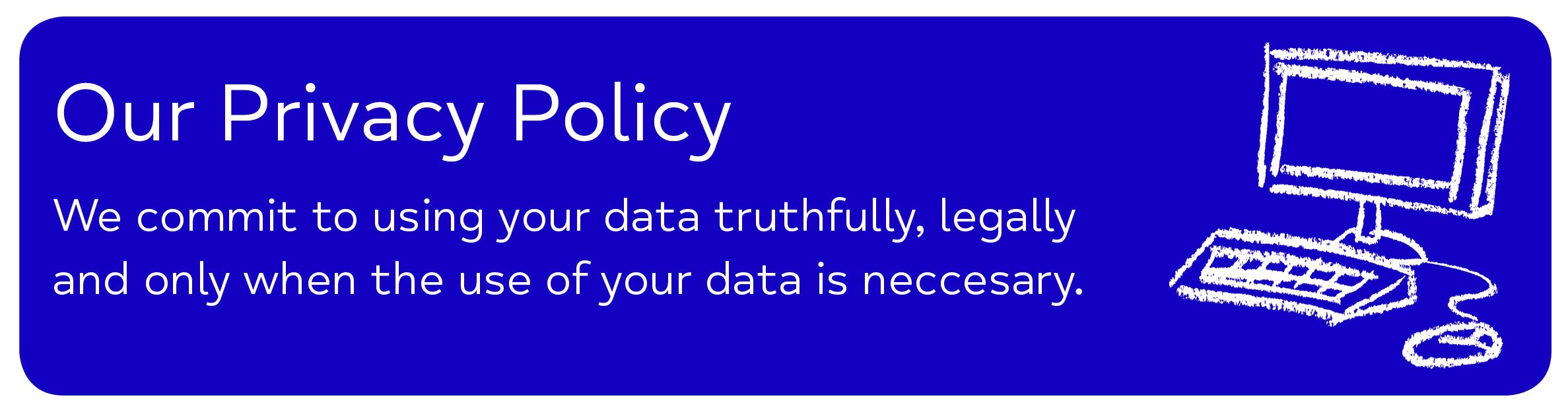 Mid Kent Mind - Our Privacy Policy We commit to using your data truthfully, legally                     and only when the use of your data is neccesary.