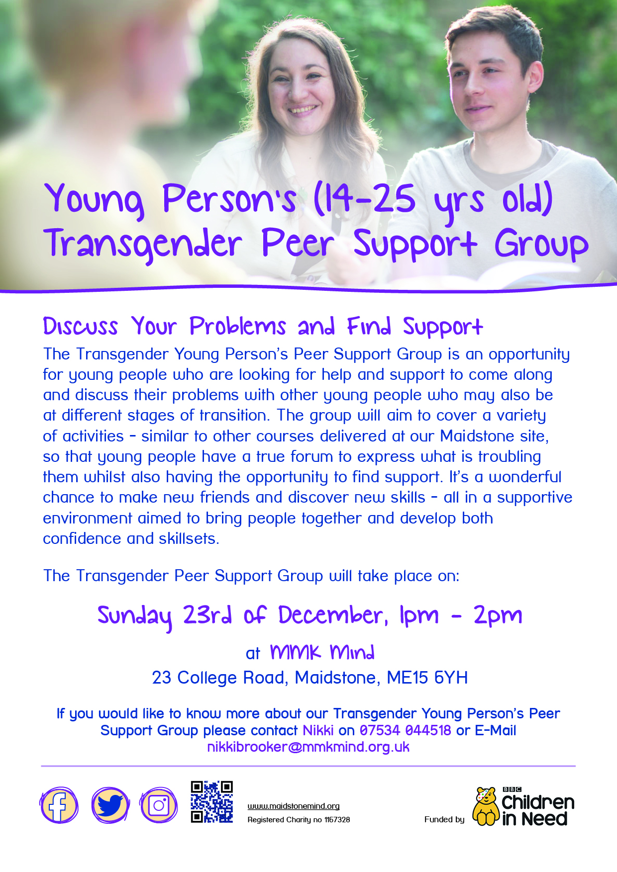 Maidstone Young Person's Trans Group   December 2018 - 14-25 Years Old -Discuss Your Problems and Find Support The Transgender Young Person's Peer Support Group is an opportunity for young people who are looking for help and support to come along and discuss their problems with other young people who may also be at different stages of transition. The group will aim to cover a variety of activities - similar to other courses delivered at our Maidstone site, so that young people have a true forum to express what is troubling them whilst also having the opportunity to find support. It's a wonderful chance to make new friends and discover new skills - all in a supportive environment aimed to bring people together and develop both confidence and skillsets. The Transgender Peer Support Group will take place on: Sunday 23rd of December, 1pm - 2pm at MMK Mind 23 College Road, Maidstone, ME15 6YH. If you would like to know more about our Transgender Young Person's Peer Support Group please contact Nikki on 07534 044518 or E-Mail  nikkibrooker@mmkmind.org.uk