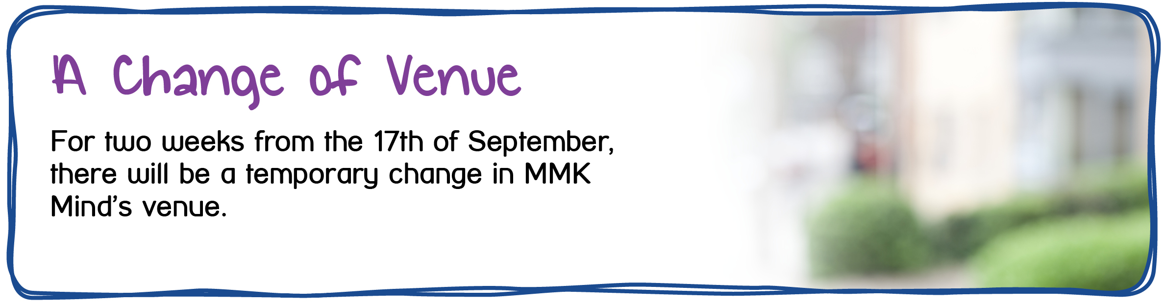 Maidstone and Mid-Kent Mind. A Change in Venue. For two weeks from the 17th of September, there will be a change in venue whilst construction works are completed. This change breaks down to the following: The following services will run from the following locations during september: Traditional Social Group ,Thursday 13th Sept; Hall 2, MCSC, Marsham Street, ME14 1HH Cooking Group, Tuesday 18th; UR Church Arts & Crafts , Wednesday 19th; UR Church Traditional Social Group, Thursday 20th; UR Church Cooking Group, Tuesday 25th; UR Church Arts & Crafts, Wednesday 26th; UR Church Traditional Social Group, Thursday 27th; UR Church