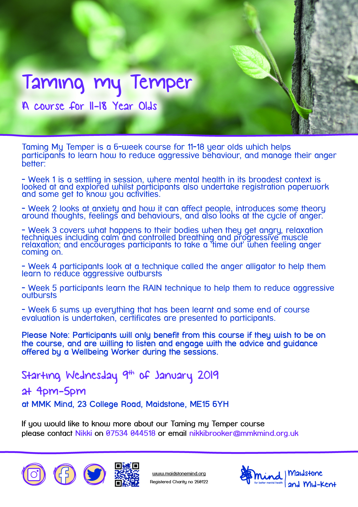 Taming My Temper January 2019. Taming my Temper. A course for 11-18 Year Olds. Taming My Temper is a 6-week course for 11-18 year olds which helps participants to learn how to reduce aggressive behaviour, and manage their anger better: - Week 1 is a settling in session, where mental health in its broadest context is looked at and explored whilst participants also undertake registration paperwork and some get to know you activities. - Week 2 looks at anxiety and how it can affect people, introduces some theory around thoughts, feelings and behaviours, and also looks at the cycle of anger. - Week 3 covers what happens to their bodies when they get angry, relaxation techniques including calm and controlled breathing and progressive muscle relaxation; and encourages participants to take a 'time out' when feeling anger coming on. - Week 4 participants look at a technique called the anger alligator to help them learn to reduce aggressive outbursts - Week 5 participants learn the RAIN technique to help them to reduce aggressive outbursts - Week 6 sums up everything that has been learnt and some end of course evaluation is undertaken, certificates are presented to participants. Please Note: Participants will only benefit from this course if they wish to be on the course, and are willing to listen and engage with the advice and guidance offered by a Wellbeing Worker during the sessions. Starting Wednesday 9th of January 2019 at 4pm-5pm at MMK Mind, 23 College Road, Maidstone, ME15 6YH If you would like to know more about our Taming my Temper course please contact Nikki on 07534 044518 or email nikkibrooker@mmkmind.org.uk.