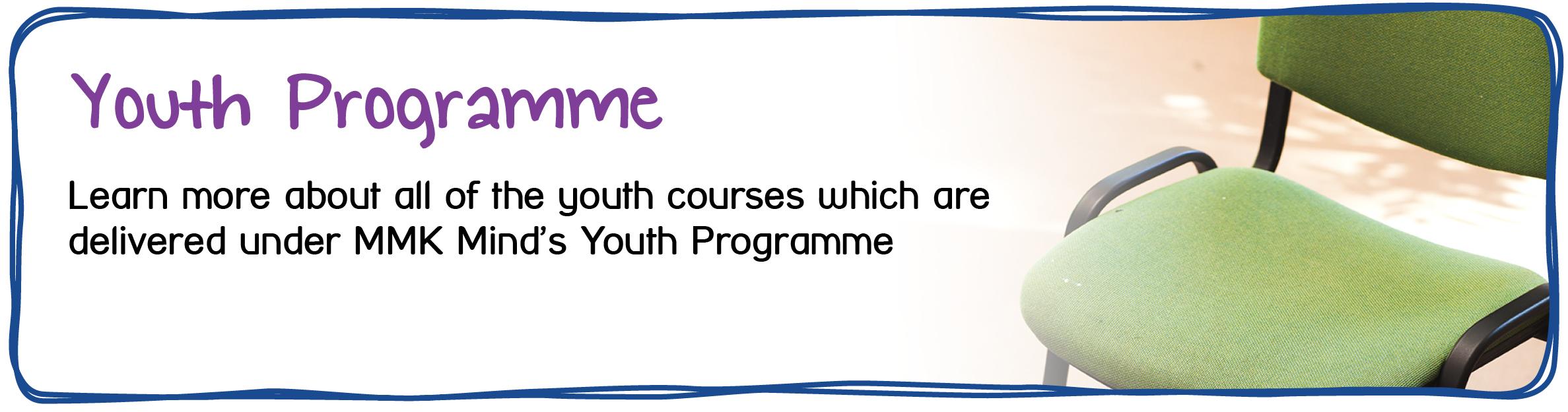 Youth Programme - Learn more about all of the youth courses which are delivered under MMK Mind's Youth Programme.