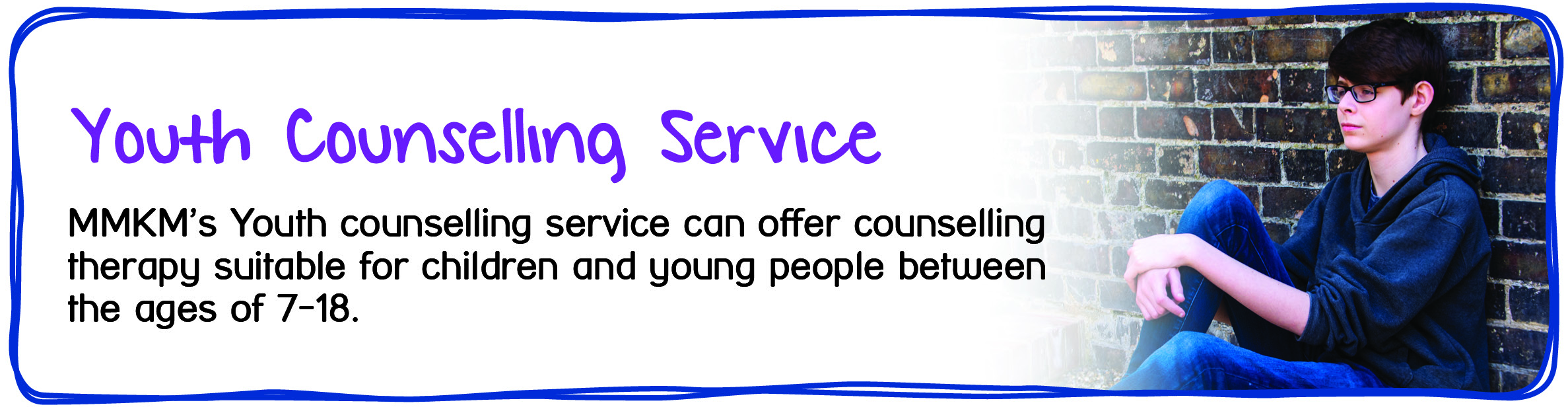 Youth Services - Youth Counselling Service. MMKM's Youth Counselling service can offer counselling therapy suitable for children and young people between the ages of 7 and 18.
