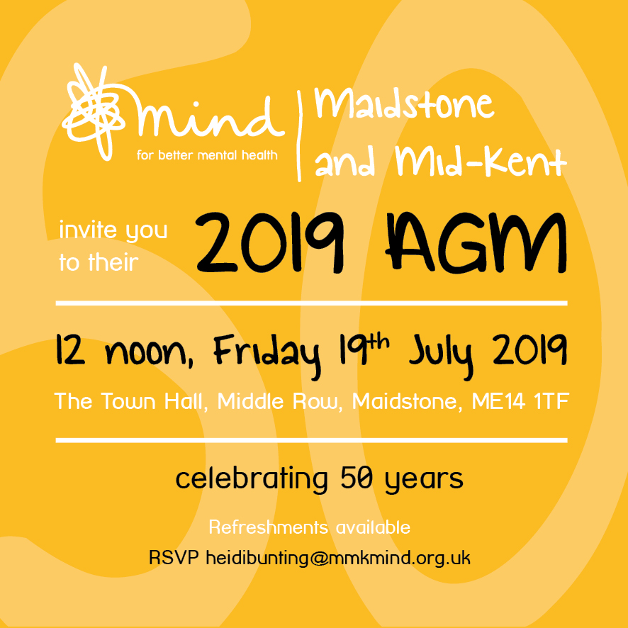 Maidstone and Mid-Kent Mind - 2019 AGM Invite. 12 noon, Friday 19th July 2019. The Town Hall, Middle Row, Maidstone, ME14 1TF. Celebrating 50 years. Refreshments available. RSVP heidibunting@mmkmind.org.uk