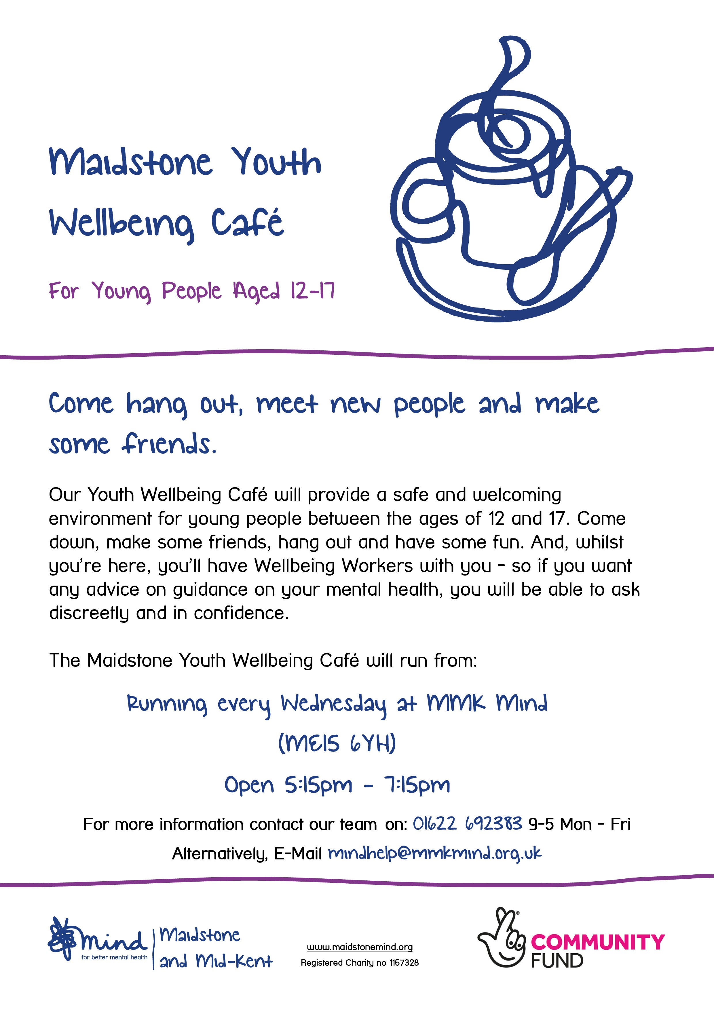 Youth Wellbeing Cafe In Maidstone - Maidstone Youth Wellbeing Café. For Young People Aged 12-17. Come hang out, meet new people and make some friends. Our Youth Wellbeing Café will provide a safe and welcoming environment for young people between the ages of 12 and 17. Come down, make some friends, hang out and have some fun. And, whilst you're here, you'll have Wellbeing Workers with you - so if you want any advice on guidance on your mental health, you will be able to ask discreetly and in confidence. The Maidstone Youth Wellbeing Café will run from: Running every Wednesday at MMK Mind (ME15 6YH). Open 5:15pm - 7:15pm. For more information contact Xenia on: 01622 692383 9-5 Mon - Fri Alternatively, E-Mail mindhelp@mmkmind.org.uk