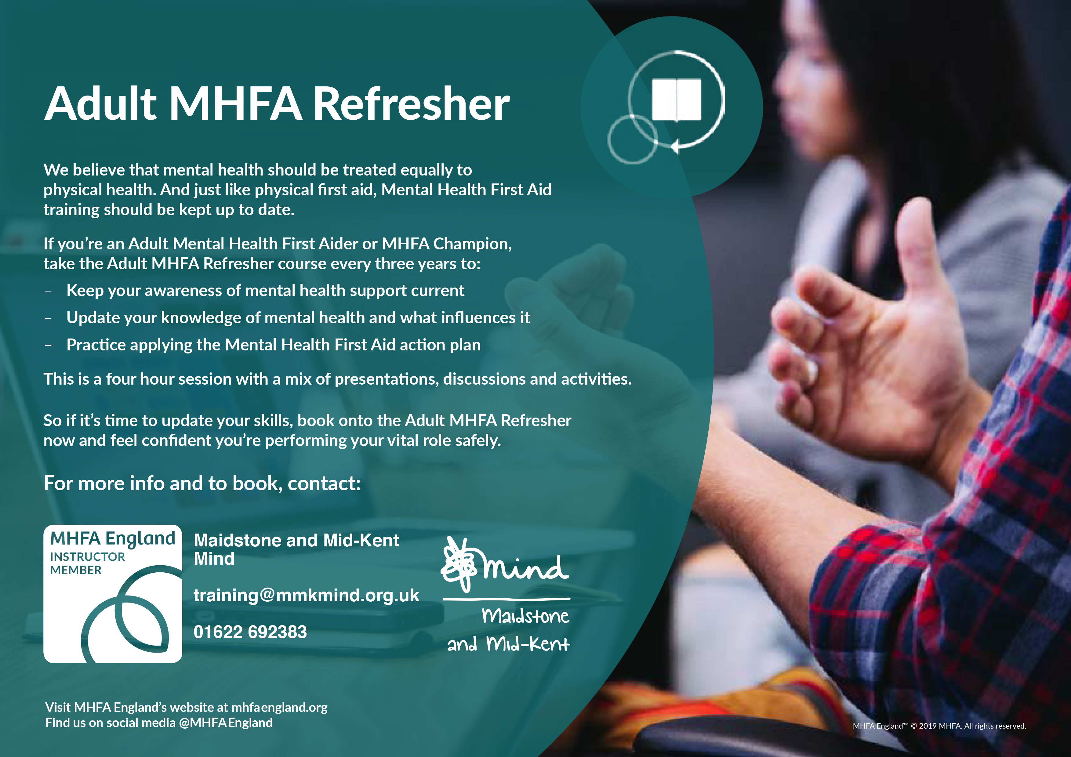 MHFA Refresher - Adult MHFA Refresher. We believe that mental health should be treated equally to physical health. And just like physical first aid, Mental Health First Aid training should be kept up to date. If you're an Adult Mental Health First Aider or MHFA Champion, take the Adult MHFA Refresher course every three years to: – Keep your awareness of mental health support current – Update your knowledge of mental health and what influences it – Practice applying the Mental Health First Aid action plan This is a four hour session with a mix of presentations, discussions and activities. So if it's time to update your skills, book onto the Adult MHFA Refresher now and feel confident you're performing your vital role safely. For more info and to book, contact: Maidstone and Mid-Kent Mind. training@mmkmind.org.uk. 01622 692383.