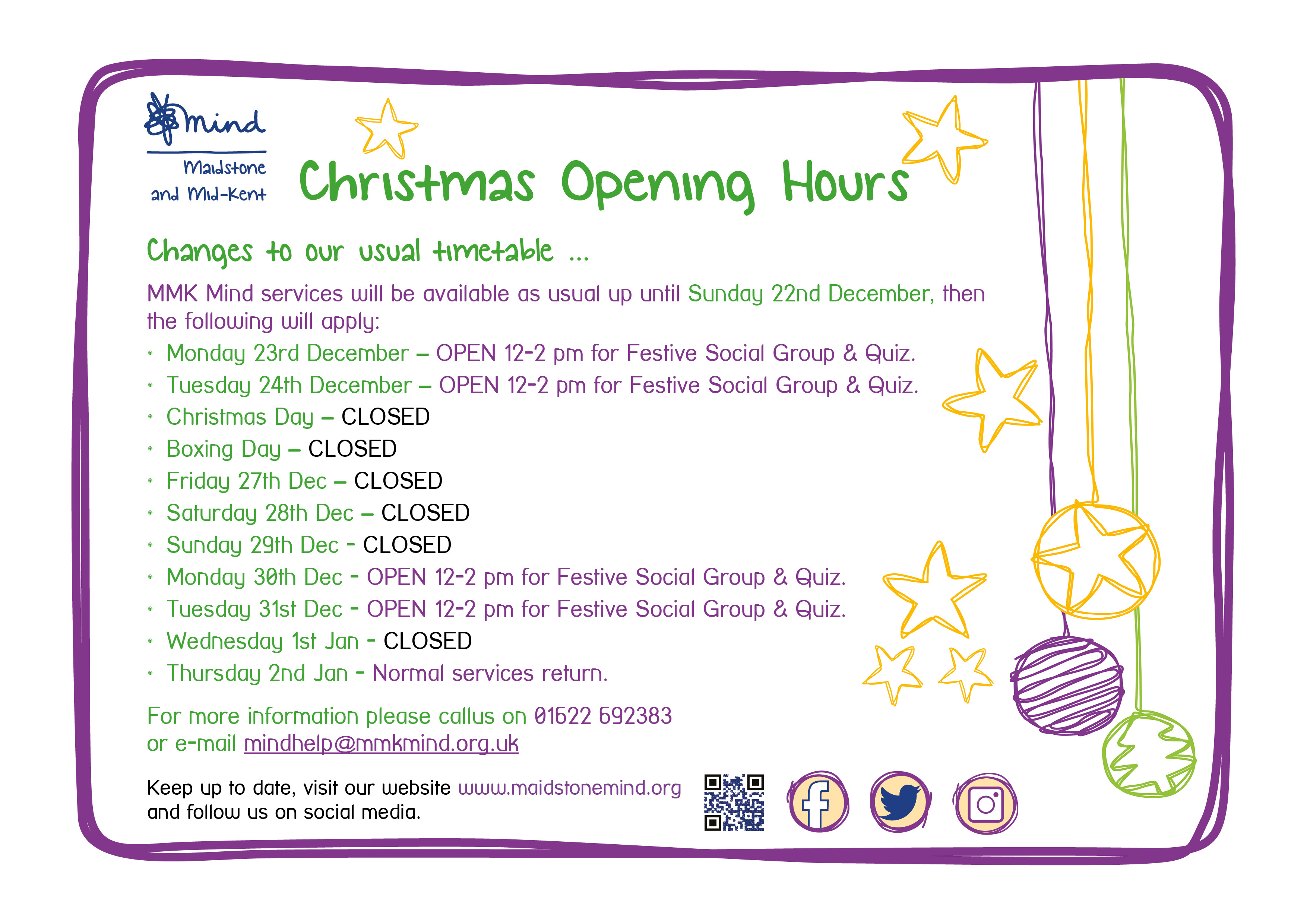 Christmas Opening Hours. Changes to our usual timetable … MMK Mind services will be available as usual up until Sunday 22nd December, then the following will apply: Monday 23rd December – OPEN 12-2 pm for Festive Social Group & Quiz. Tuesday 24th December – OPEN 12-2 pm for Festive Social Group & Quiz. Christmas Day – CLOSED Boxing Day – CLOSED Friday 27th Dec – CLOSED Saturday 28th Dec – CLOSED Sunday 29th Dec - CLOSED Monday 30th Dec - OPEN 12-2 pm for Festive Social Group & Quiz. Tuesday 31st Dec - OPEN 12-2 pm for Festive Social Group & Quiz. Wednesday 1st Jan - CLOSED Thursday 2nd Jan - Normal services return. For more information please callus on 01622 692383 or e-mail mindhelp@mmkmind.org.uk.  Keep up to date, visit our website www.maidstonemind.org and follow us on social media.