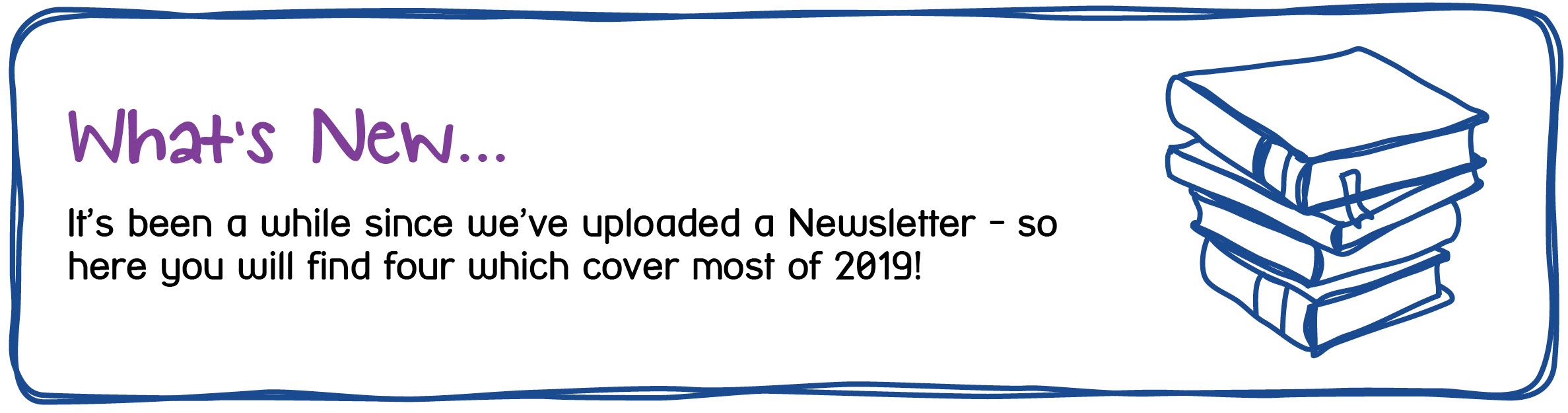 What's New...It's been a while since we've uploaded a Newsletter - so here you will find four which cover most of 2019!