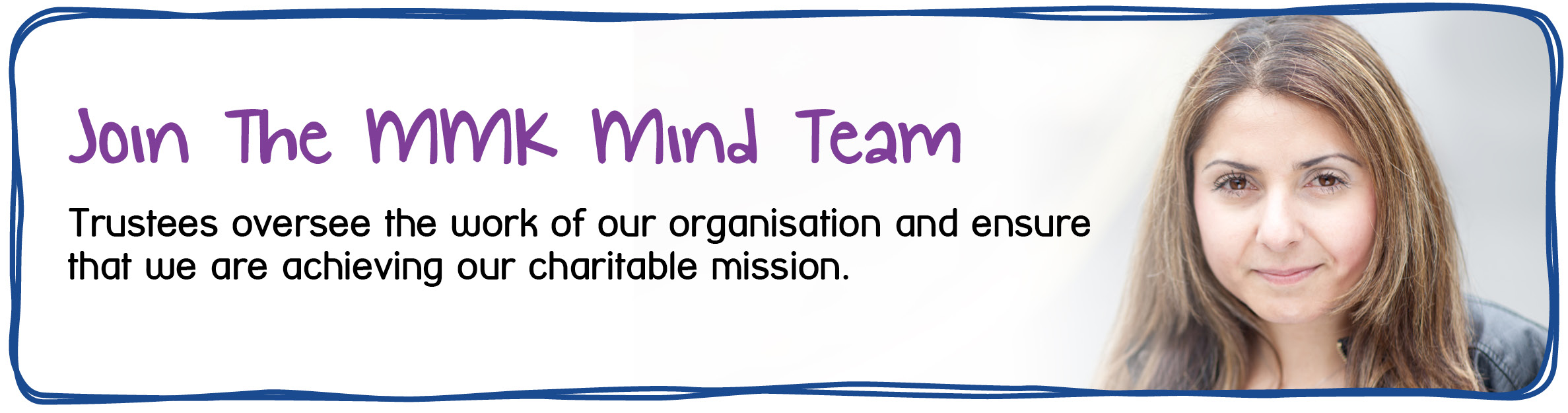 Trustee Vacancy - Join the MMK Mind Team. Trustees oversee the work of our organisation and ensure that we are achieving our charitable mission.