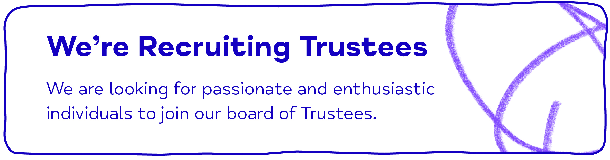 We're Recruiting Trustees We are looking for passionate and enthusiastic individuals to join our board of Trustees.