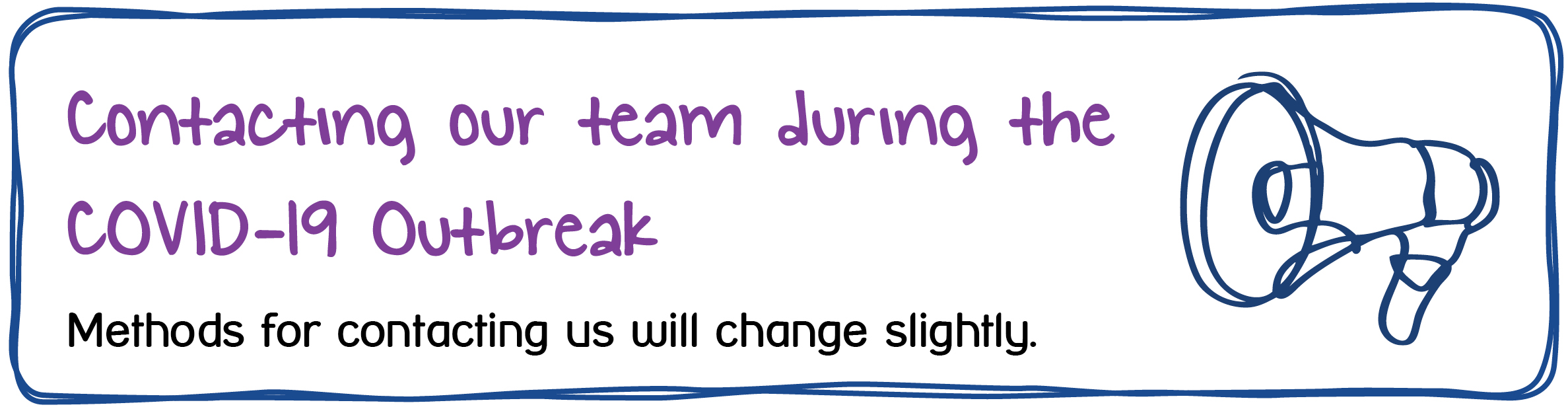Contacting our team during the COVID-19 Outbreak. Methods for contacting us will change slightly.