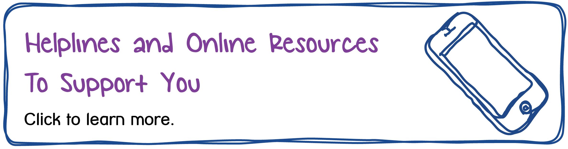Helplines and Online Resources to Support You. Click to learn more.