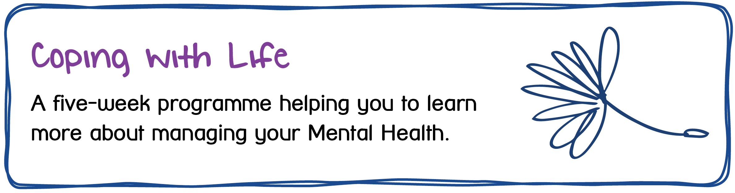 Coping with Life A five-week programme helping you to learn more about managing your Mental Health.
