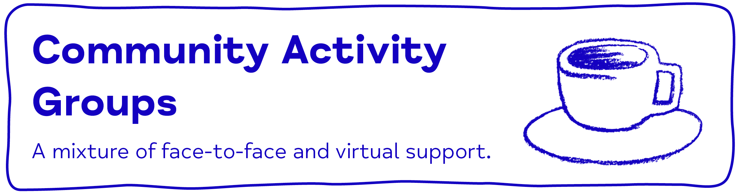 Community Activity Groups A mixture of face-to-face and virtual support.