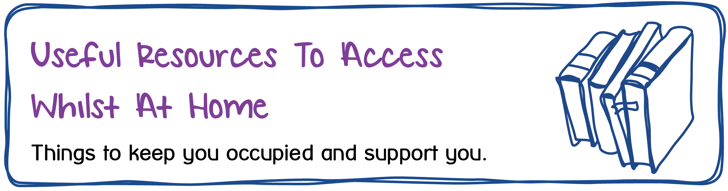 Useful Resources To Access Whilst At Home. Things to keep you occupied and support you.