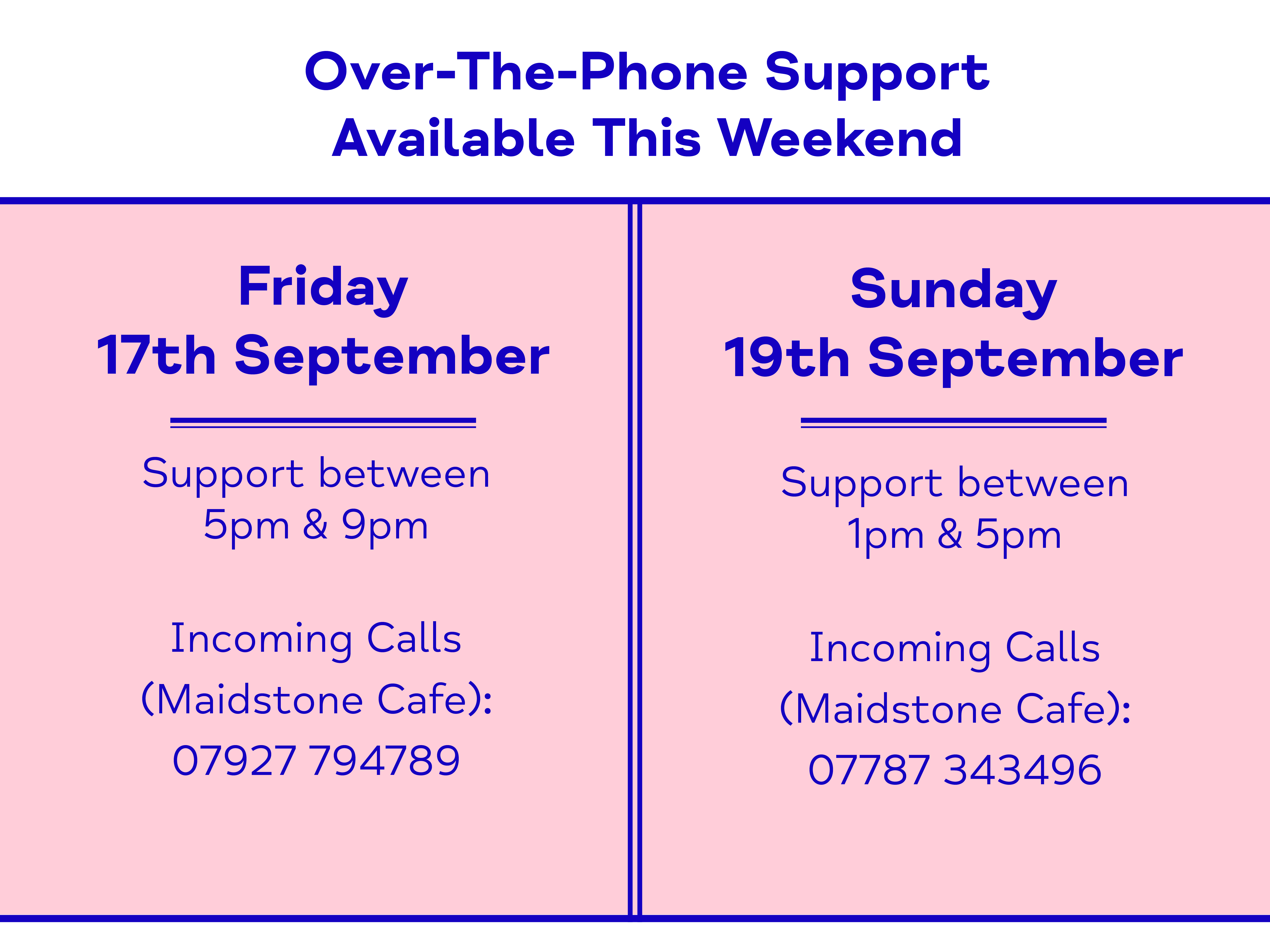 Over-The-Phone Support Available This Weekend. Friday 17th September. Support between 5pm & 9pm Incoming Calls (Maidstone Cafe): 07927 794789. Sunday 19th September. Support between 1pm & 5pm Incoming Calls (Maidstone Cafe): 07787 343496.