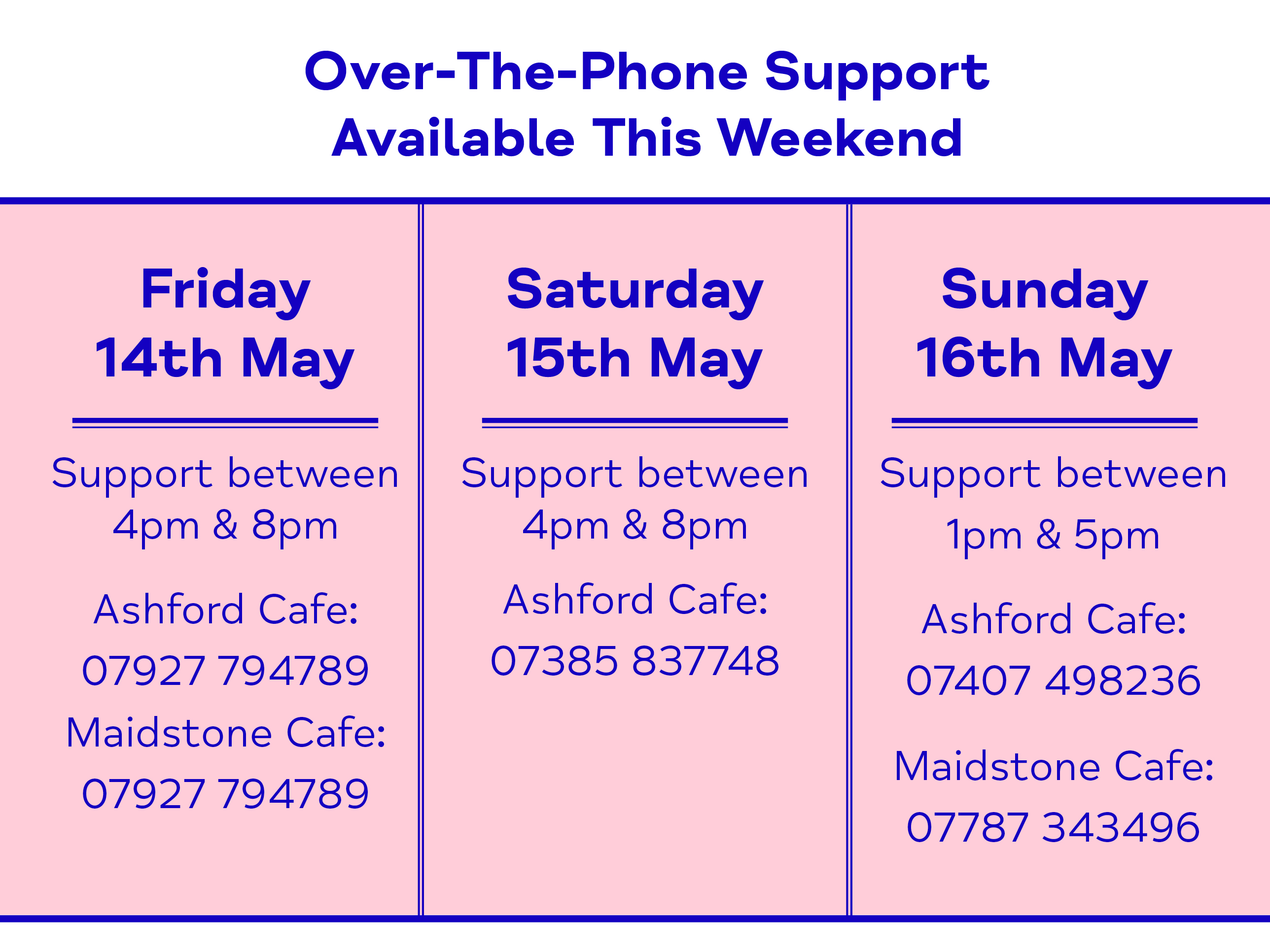 Over-The-Phone Support Available This Weekend - Friday 14th May. Support between 4pm & 8pm Ashford Cafe: 07927 794789 Maidstone Cafe: 07927 794789. Saturday 15th May. Support between 4pm & 8pm Ashford Cafe: 07385 837748. Sunday 16th May. Support between 1pm & 5pm Ashford Cafe: 07407 498236 Maidstone Cafe: 07787 343496.