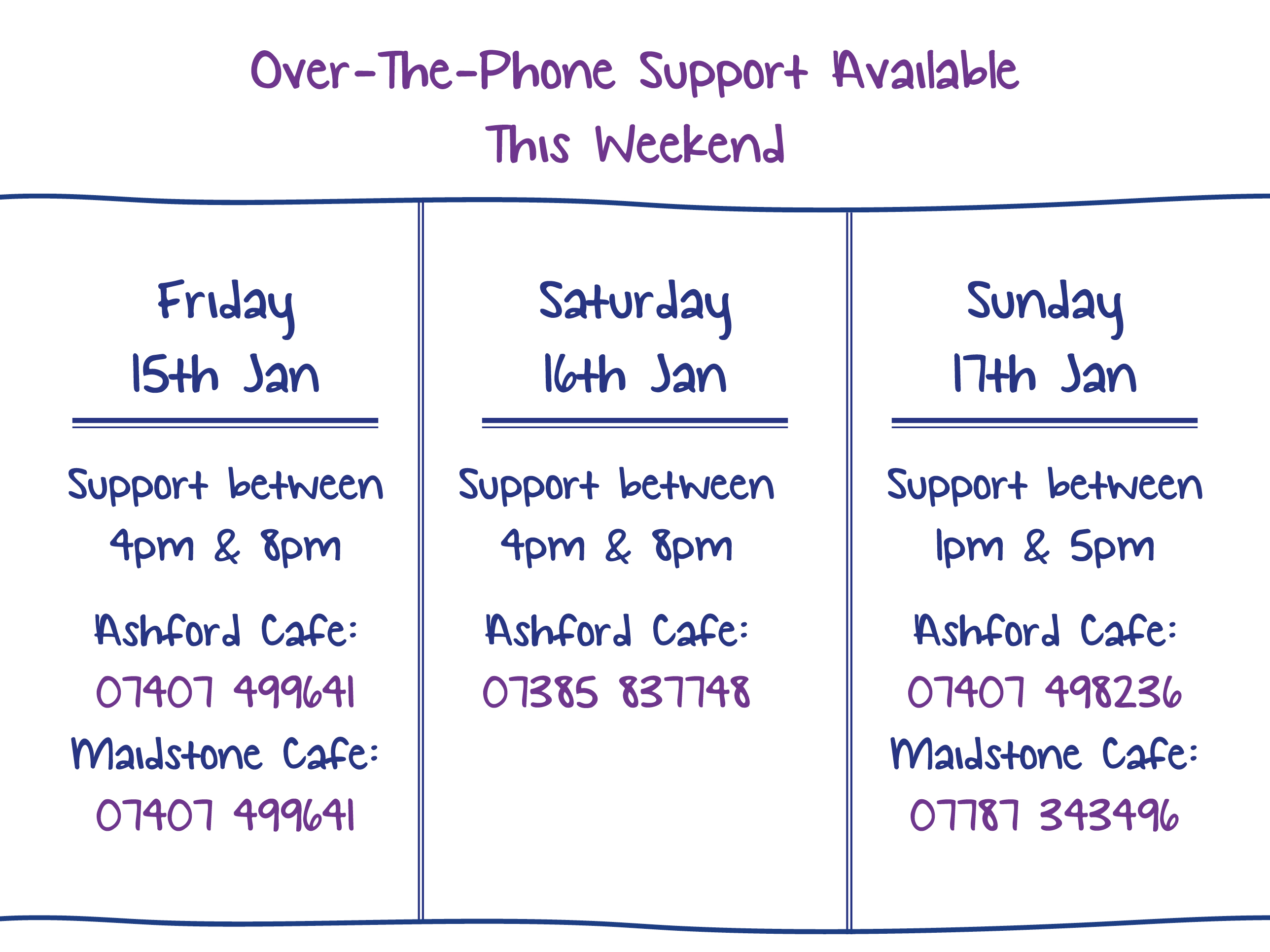 Over-The-Phone Support Available This Weekend. Friday 15th Jan. Support between 4pm & 8pm Ashford Cafe: 07407 499641 Maidstone Cafe: 07407 499641. Saturday 16th Jan. Support between 4pm & 8pm Ashford Cafe: 07385 837748. Sunday 17th Jan. Support between 1pm & 5pm Ashford Cafe: 07407 498236 Maidstone Cafe: 07787 343496
