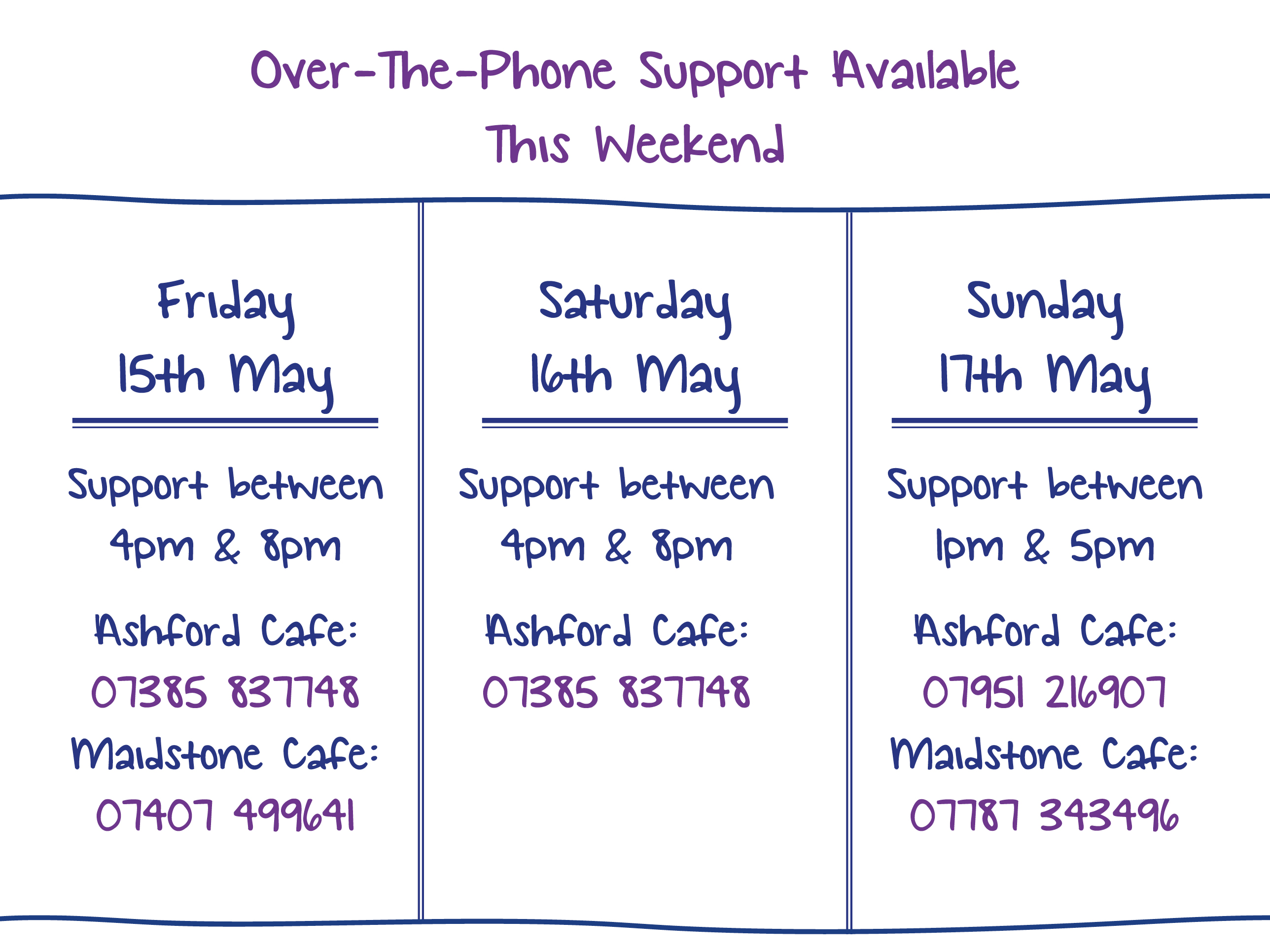 Over-The-Phone Support Available This Weekend. Friday 15th May. Support between 4pm & 8pm Ashford Cafe: 07385 837748 Maidstone Cafe: 07407 499641. Saturday 16th May. Support between 4pm & 8pm Ashford Cafe: 07385 837748. Sunday 17th May. Support between 1pm & 5pm Ashford Cafe: 07951 216907 Maidstone Cafe: 07787 343496