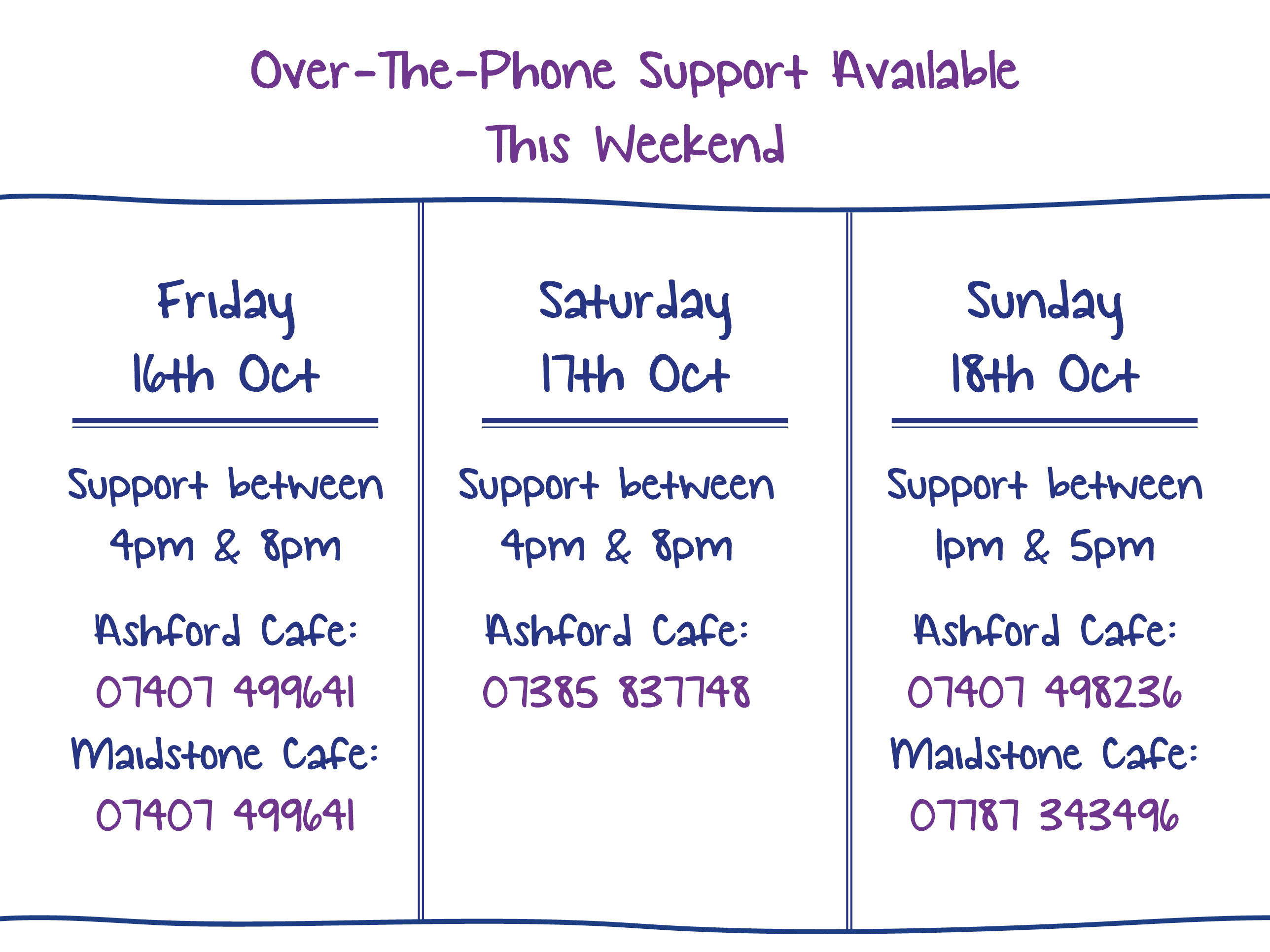 Over-The-Phone Support Available This Weekend - Friday 16th Oct. Support between 4pm & 8pm Ashford Cafe: 07407 499641 Maidstone Cafe: 07407 499641. Saturday 17th Oct. Support between 4pm & 8pm Ashford Cafe: 07385 837748. Sunday 18th Oct. Support between 1pm & 5pm Ashford Cafe: 07407 498236 Maidstone Cafe: 07787 343496.