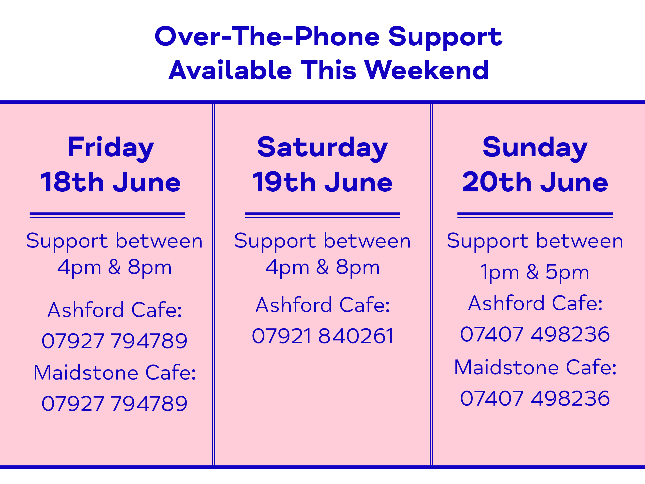 Over-The-Phone Support Available This Weekend - Friday 18th June. Support between 4pm & 8pm Ashford Cafe: 07927 794789 Maidstone Cafe: 07927 794789. Saturday 19th June. Support between 4pm & 8pm Ashford Cafe: 07921 840261. Sunday 20th June. Support between 1pm & 5pm Ashford Cafe: 07407 498236 Maidstone Cafe: 07407 498236
