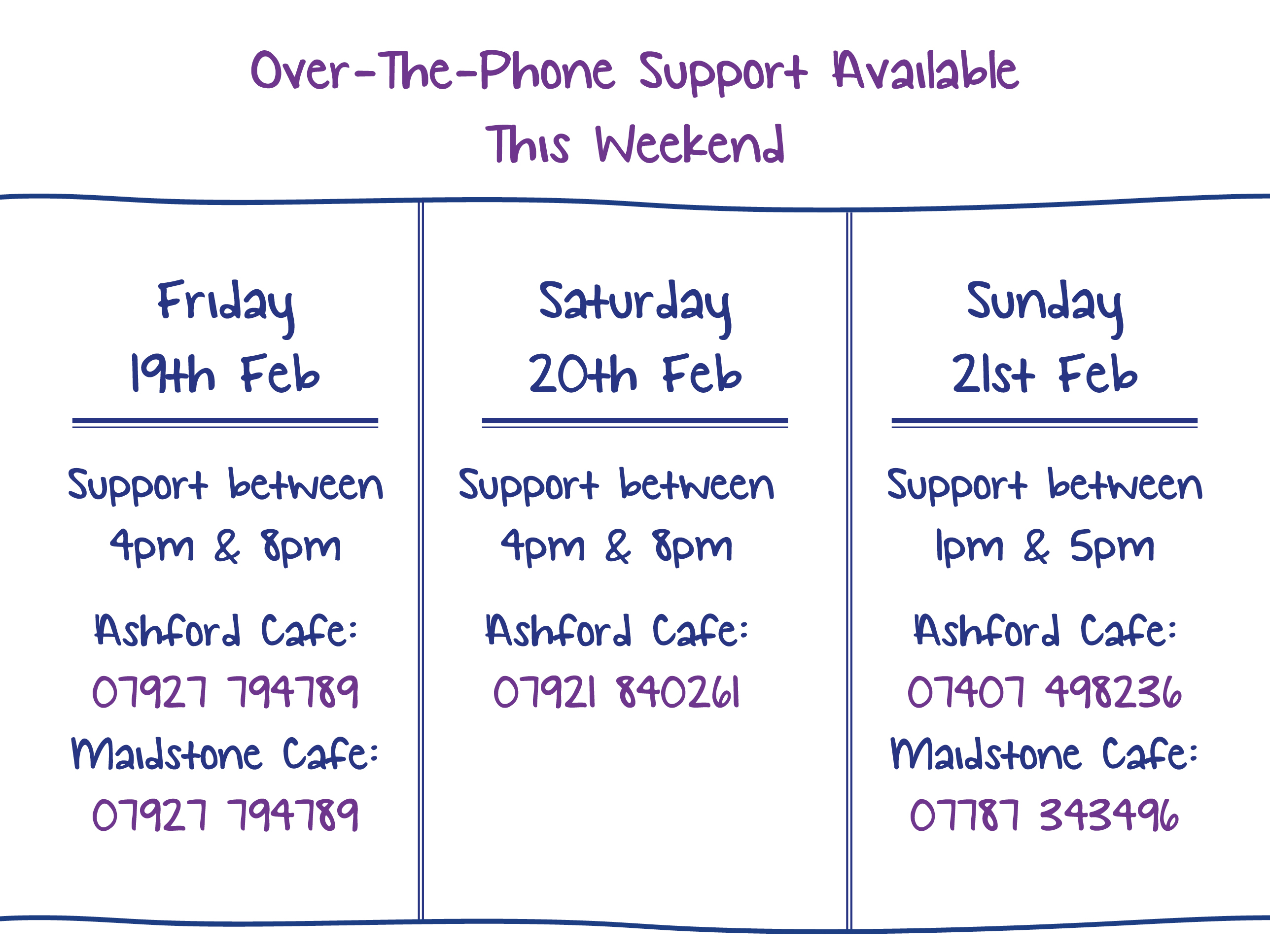 Over-The-Phone Support Available This Weekend. Friday 19th Feb. Support between 4pm & 8pm Ashford Cafe: 07927 794789 Maidstone Cafe: 07927 794789. Saturday 20th Feb. Support between 4pm & 8pm Ashford Cafe: 07921 840261. Sunday 21st Feb. Support between 1pm & 5pm Ashford Cafe: 07407 498236 Maidstone Cafe: 07787 343496