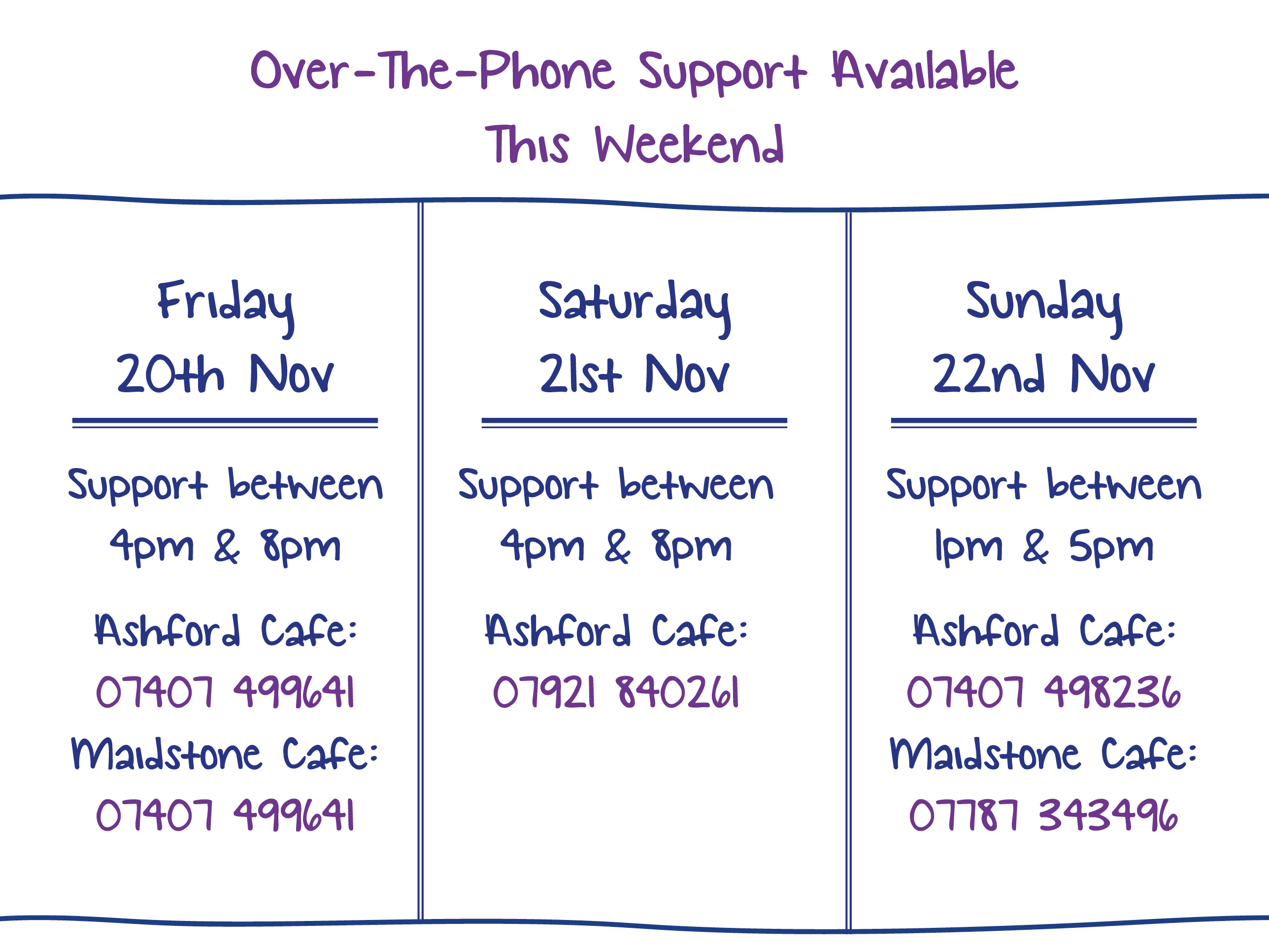 Over-The-Phone Support Available This Weekend. Friday 20th Nov. Support between 4pm & 8pm Ashford Cafe: 07407 499641 Maidstone Cafe: 07407 499641. Saturday 21st Nov. Support between 4pm & 8pm Ashford Cafe: 07921 840261. Sunday 22nd Nov. Support between 1pm & 5pm Ashford Cafe: 07407 498236 Maidstone Cafe: 07787 343496.