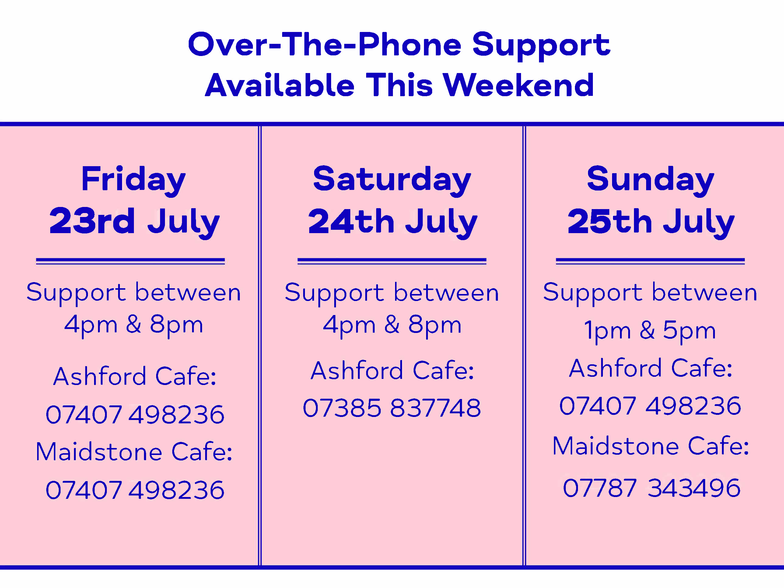 Over-The-Phone Support Available This Weekend. Friday 23rd July Support between 4pm & 8pm Ashford Cafe: 07407 498236 Maidstone Cafe: 07407 498236. Saturday 24th July Support between 4pm & 8pm Ashford Cafe: 07385 837748. Sunday 25th July Support between 1pm & 5pm Ashford Cafe: 07407 498236 Maidstone Cafe: 07787 343496.