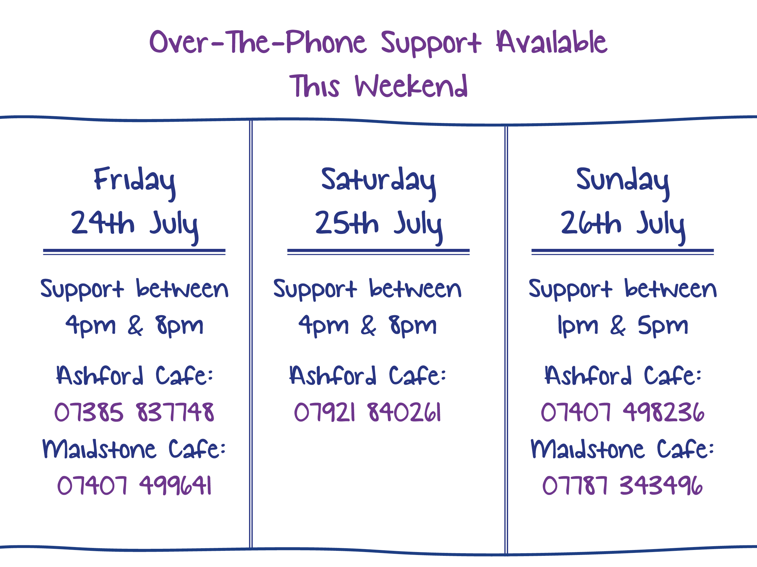Over-The-Phone Support Available This Weekend. Friday 24th July. Support between 4pm & 8pm Ashford Cafe: 07385 837748 Maidstone Cafe: 07407 499641. Saturday 25th July. Support between 4pm & 8pm Ashford Cafe: 07921 840261. Sunday 26th July. Support between 1pm & 5pm Ashford Cafe: 07407 498236 Maidstone Cafe: 07787 343496