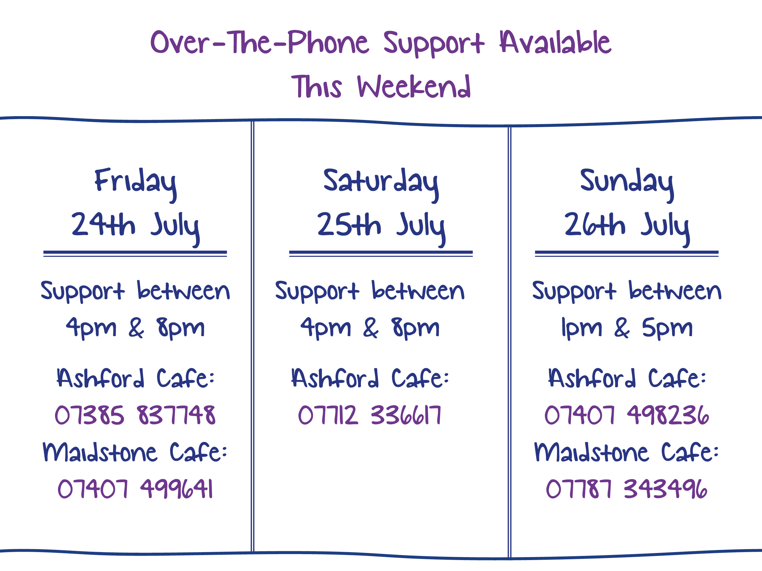 Over-The-Phone Support Available This Weekend. Friday 24th July. Support between 4pm & 8pm Ashford Cafe: 07385 837748 Maidstone Cafe: 07407 499641. Saturday 25th July. Support between 4pm & 8pm Ashford Cafe: 07712 336617. Sunday 26th July. Support between 1pm & 5pm Ashford Cafe: 07407 498236 Maidstone Cafe: 07787 343496