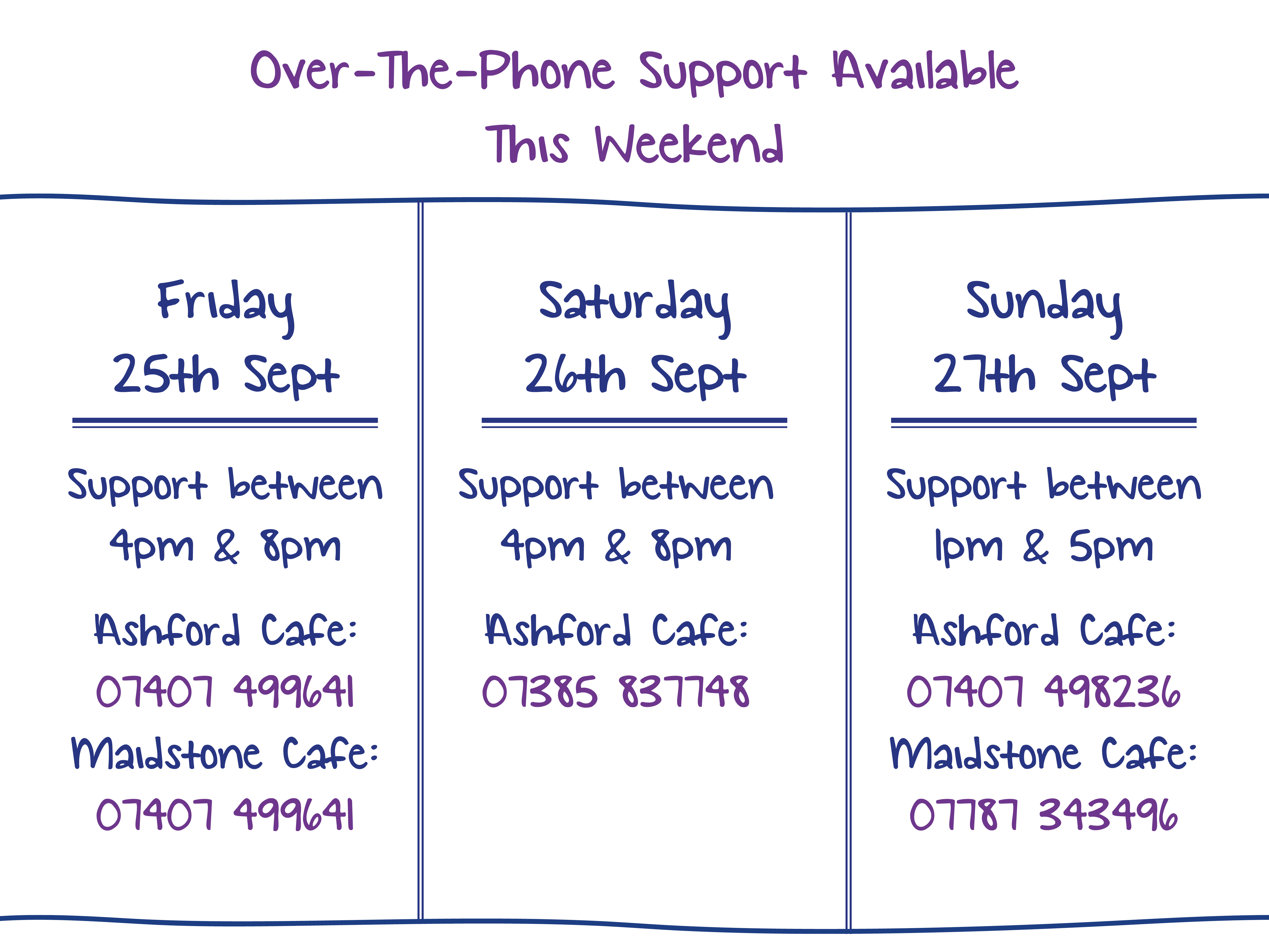 Over-The-Phone Support Available  This Weekend. Friday 25th Sept. Support between 4pm & 8pm Ashford Cafe: 07407 499641 Maidstone Cafe: 07407 499641. Saturday 26th Sept. Support between 4pm & 8pm Ashford Cafe:  07385 837748. Sunday 27th Sept. Support between 1pm & 5pm Ashford Cafe: 07407 498236 Maidstone Cafe: 07787 343496.