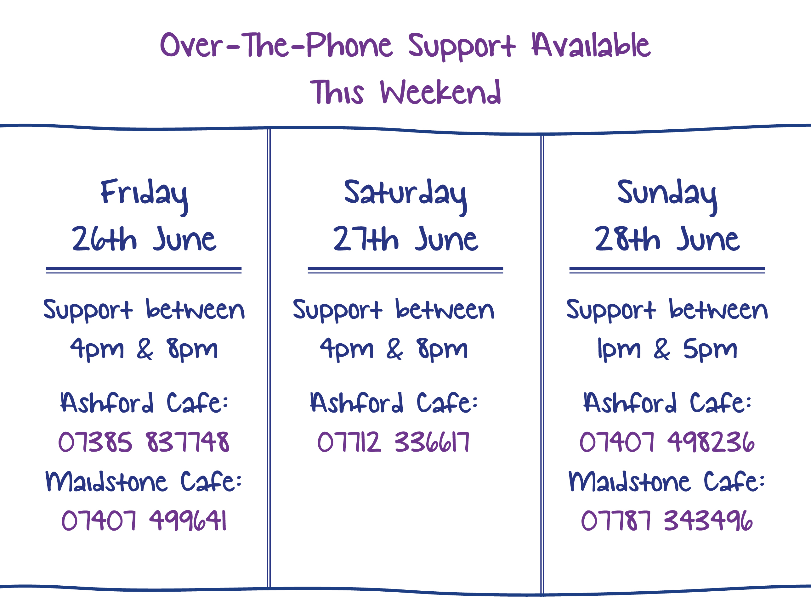 Over-The-Phone Support Available This Weekend. Friday 26th June. Support between 4pm & 8pm Ashford Cafe: 07385 837748 Maidstone Cafe: 07407 499641. Saturday 27th June. Support between 4pm & 8pm Ashford Cafe: 07712 336617. Sunday 28th June. Support between 1pm & 5pm Ashford Cafe: 07407 498236 Maidstone Cafe: 07787 343496