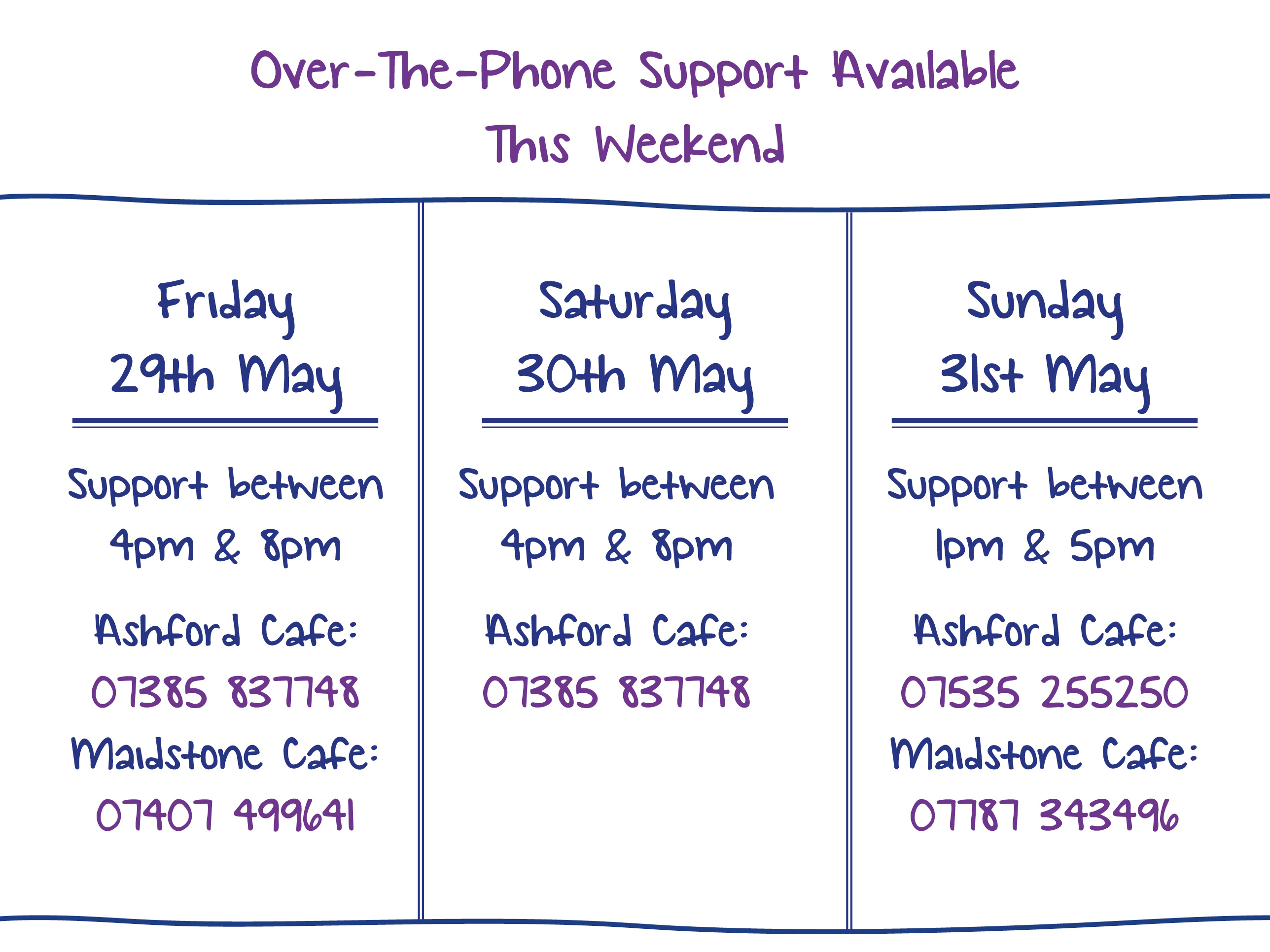 Over-The-Phone Support Available This Weekend. Friday 29th May. Support between 4pm & 8pm Ashford Cafe: 07385 837748 Maidstone Cafe: 07407 499641. Saturday 30th May. Support between 4pm & 8pm Ashford Cafe: 07385 837748. Sunday 31st May. Support between 1pm & 5pm Ashford Cafe: 07535 255250 Maidstone Cafe: 07787 343496.