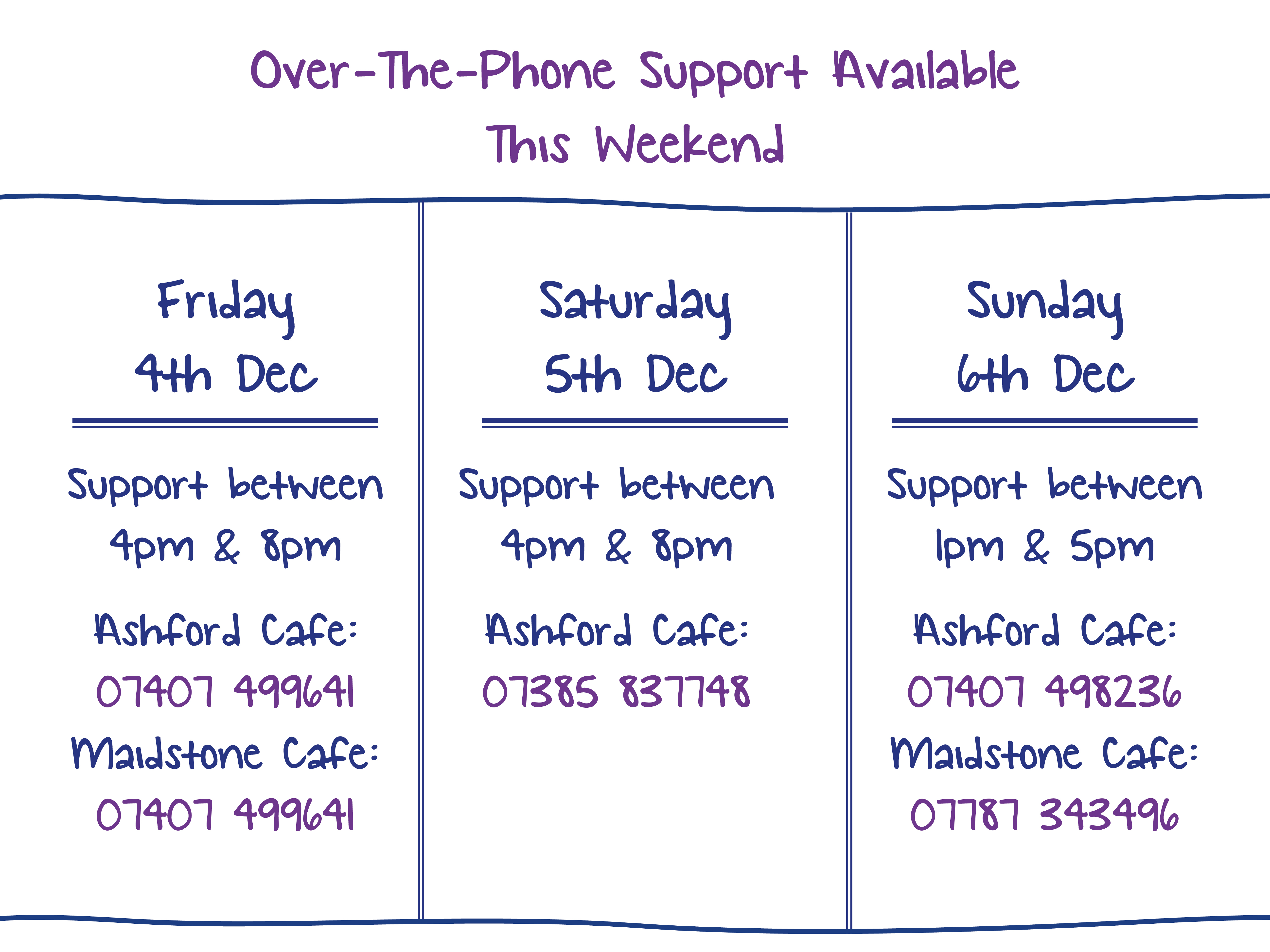 Over-The-Phone Support Available This Weekend. Friday 4th Dec. Support between 4pm & 8pm Ashford Cafe: 07407 499641 Maidstone Cafe: 07407 499641. Saturday 5th Dec. Support between 4pm & 8pm Ashford Cafe: 07385 837748. Sunday 6th Dec. Support between 1pm & 5pm Ashford Cafe: 07407 498236 Maidstone Cafe: 07787 343496