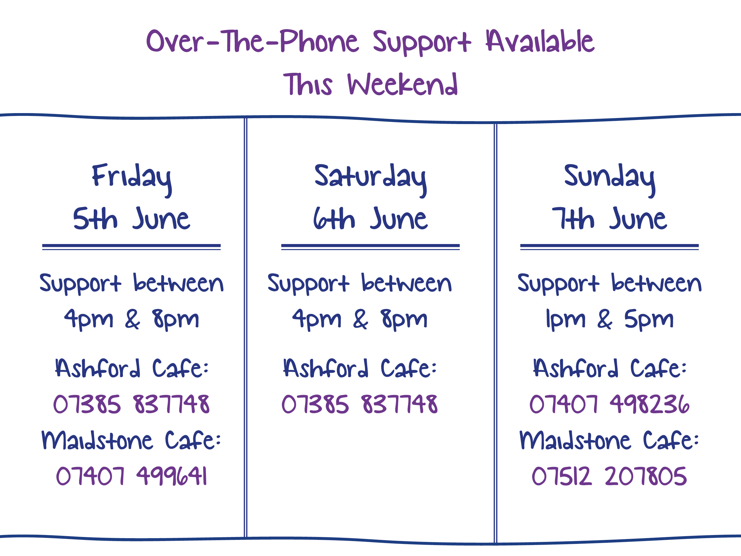 Over-The-Phone Support Available This Weekend. Friday 5th June. Support between 4pm & 8pm Ashford Cafe: 07385 837748 Maidstone Cafe: 07407 499641. Saturday 6th June. Support between 4pm & 8pm Ashford Cafe: 07385 837748. Sunday 7th June. Support between 1pm & 5pm Ashford Cafe: 07407 498236 Maidstone Cafe: 07512 207805