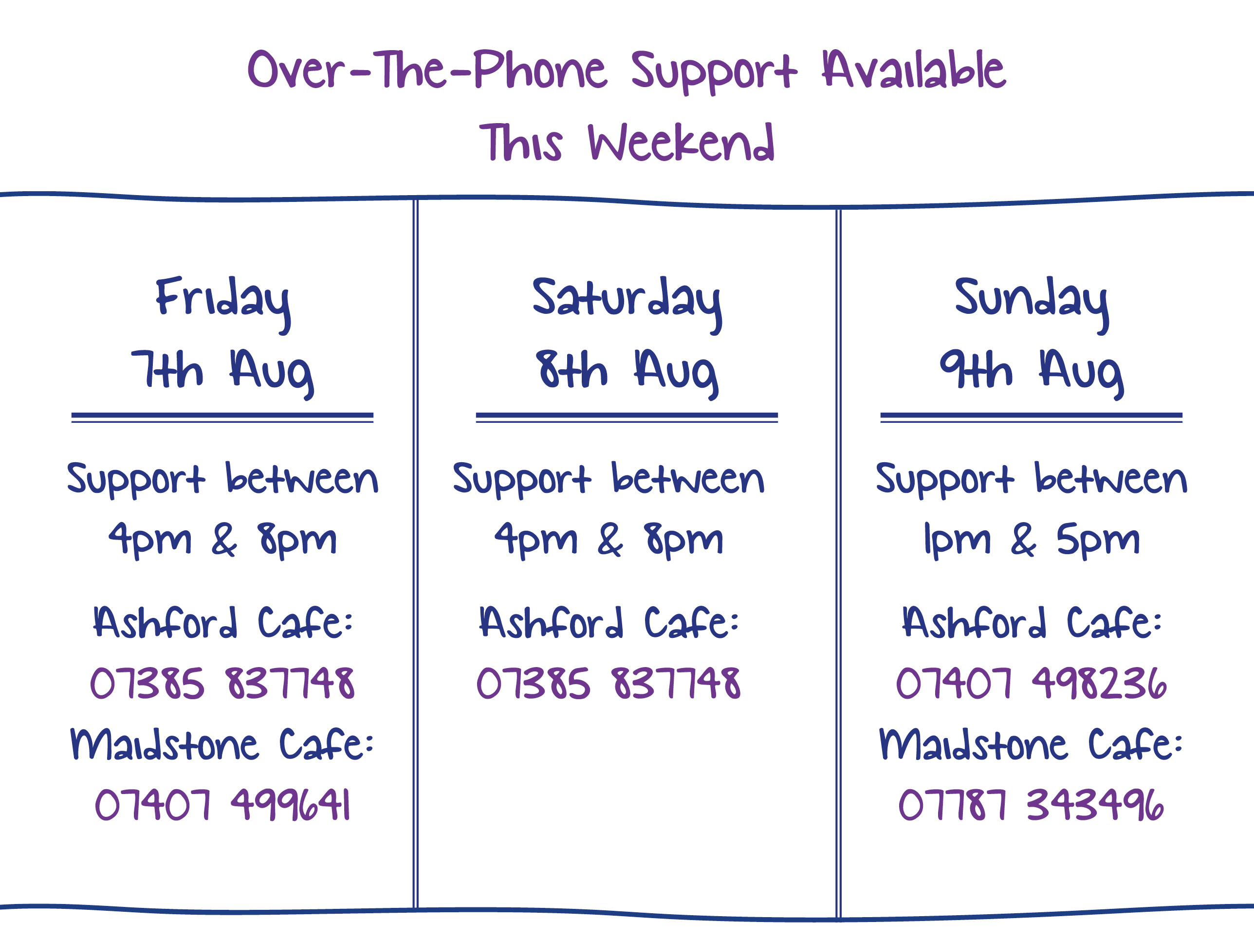 Over-The-Phone Support Available This Weekend. Friday 7th Aug. upport between 4pm & 8pm Ashford Cafe: 07385 837748 Maidstone Cafe: 07407 499641. Saturday 8th Aug. Support between 4pm & 8pm Ashford Cafe: 07385 837748. Sunday 9th Aug. Support between 1pm & 5pm Ashford Cafe: 07407 498236 Maidstone Cafe: 07787 343496.