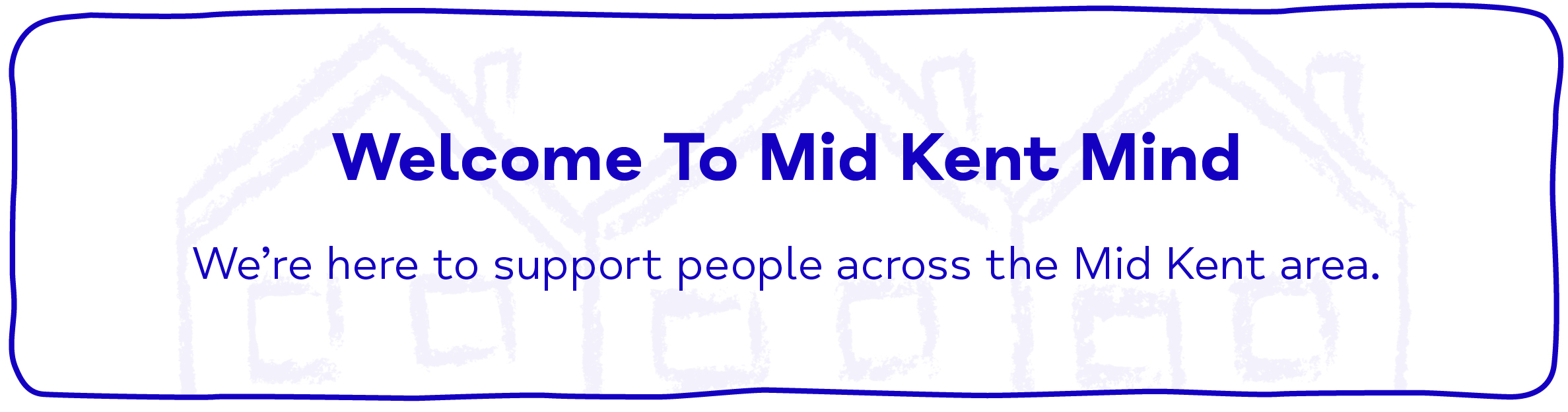 Welcome To Mid Kent Mind We're here to support people across the Mid Kent area.