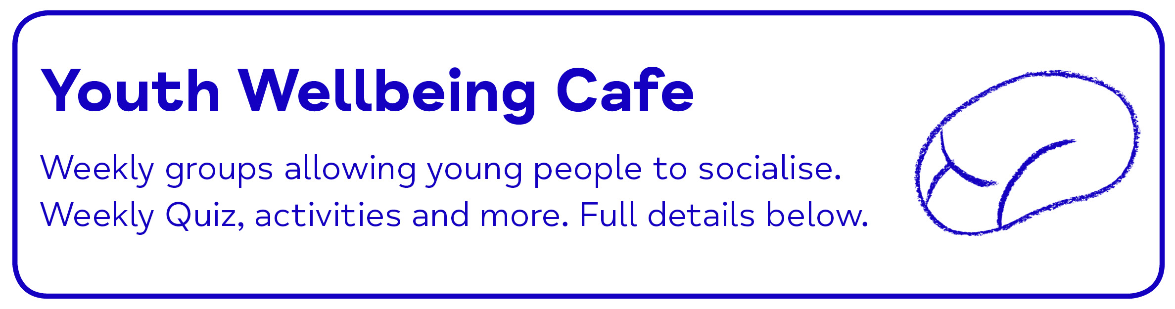 Youth Wellbeing Cafe Weekly groups allowing young people to socialise. Weekly Quiz, activities and more. Full details below.