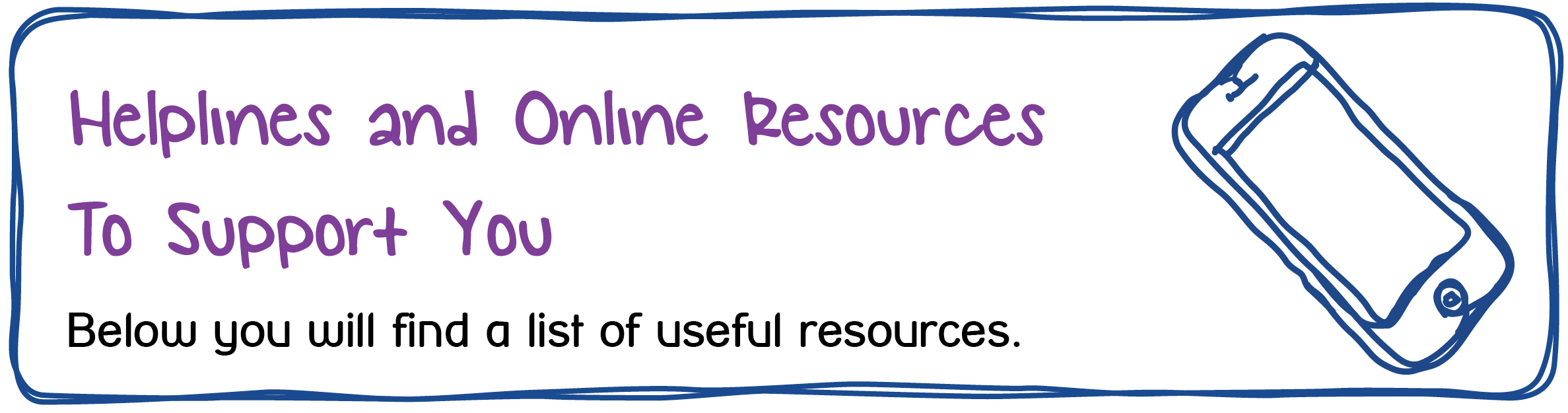 Helplines and Online Resources To Support You. Below you will find a list of useful resources.