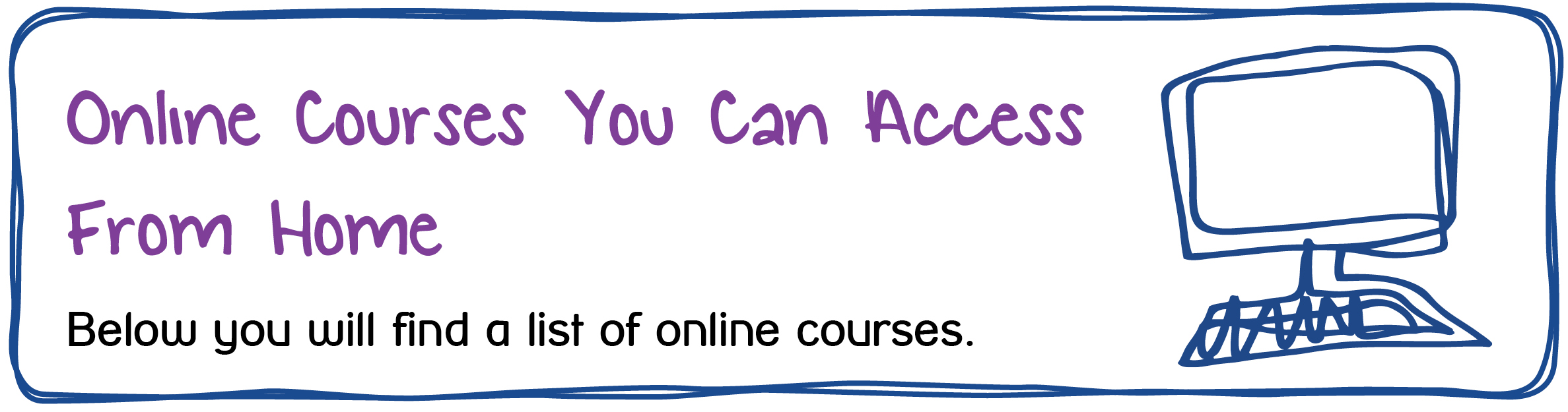 Online Courses You Can Access From Home. Below you will find a list of online courses.