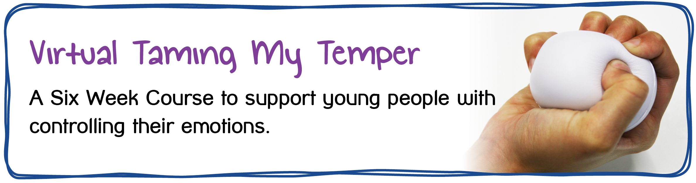Virtual Taming My Temper - A Six Week Course to support young people with controlling their emotions.