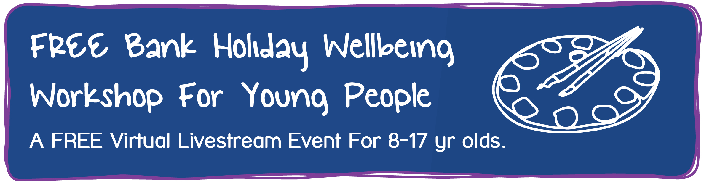 FREE Bank Holiday Wellbeing Workshop Workshop For Young People. A FREE Virtual Livestream Event For 8-17 yr olds.