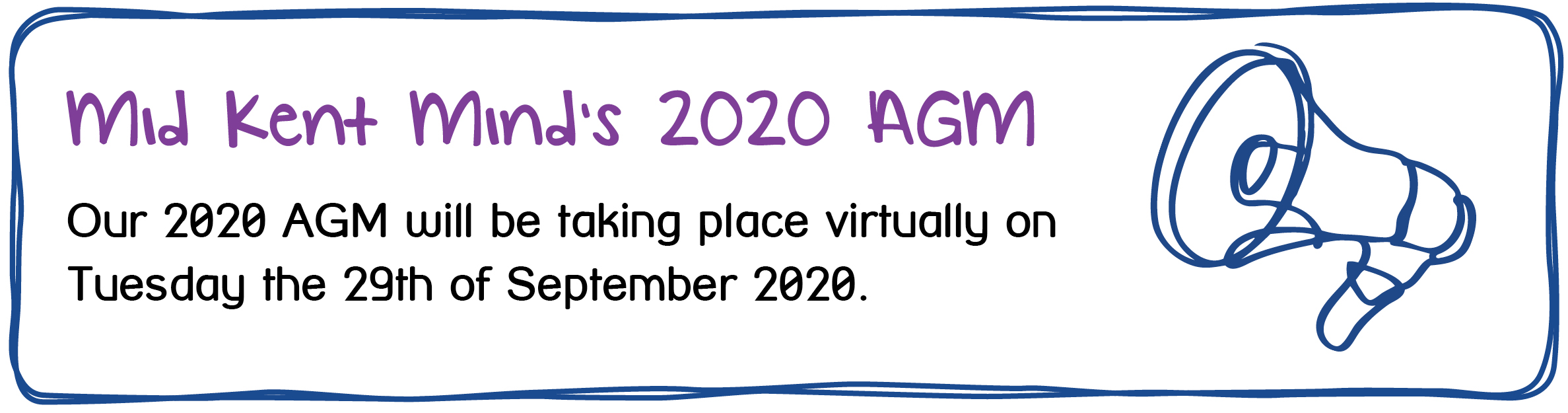 Mid Kent Mind's 2020 AGM. Our 2020 AGM will be taking place virtually on Tuesday the 29th of September 2020.